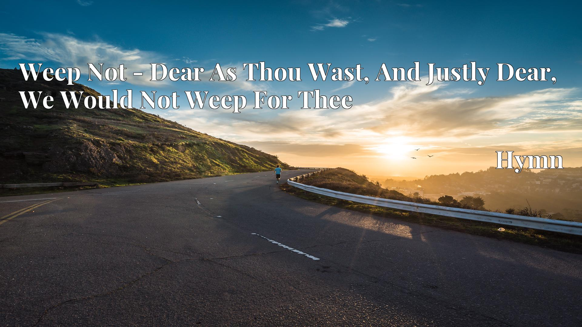 Weep Not - Dear As Thou Wast, And Justly Dear, We Would Not Weep For Thee - Hymn