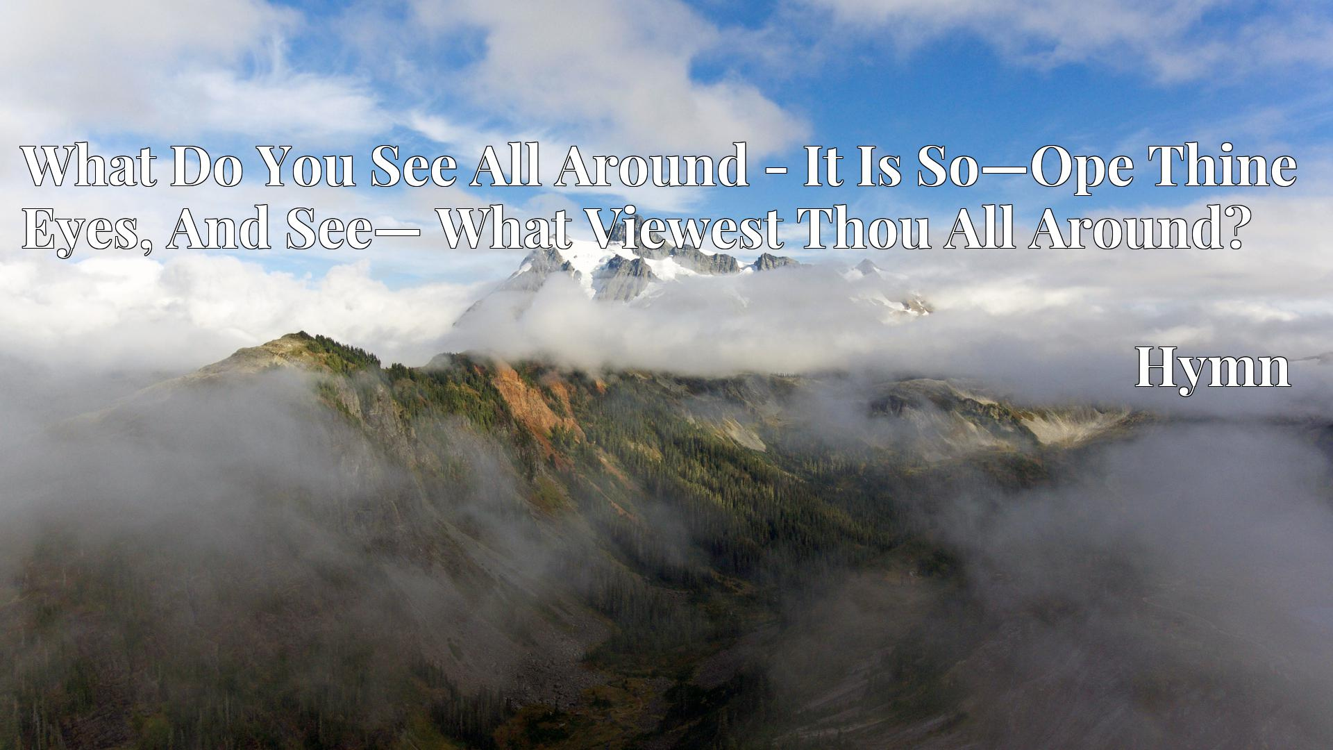 What Do You See All Around - It Is So—Ope Thine Eyes, And See— What Viewest Thou All Around? Hymn