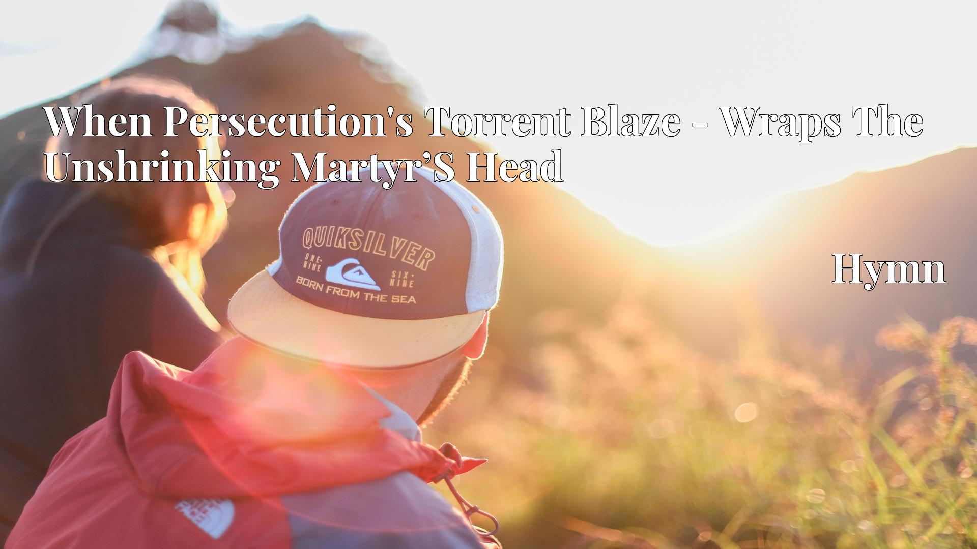 When Persecution's Torrent Blaze - Wraps The Unshrinking Martyr'S Head Hymn