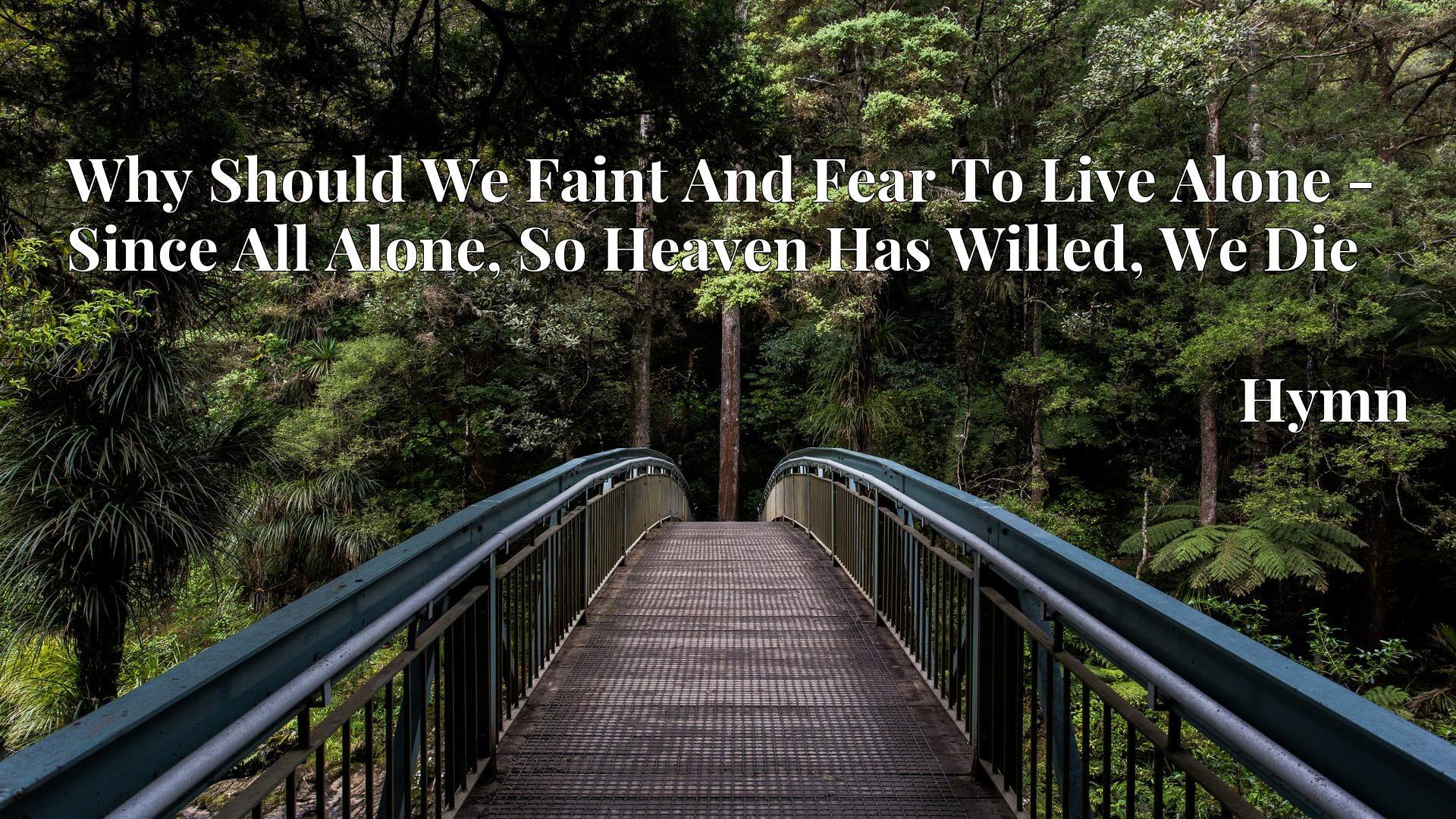 Why Should We Faint And Fear To Live Alone - Since All Alone, So Heaven Has Willed, We Die - Hymn