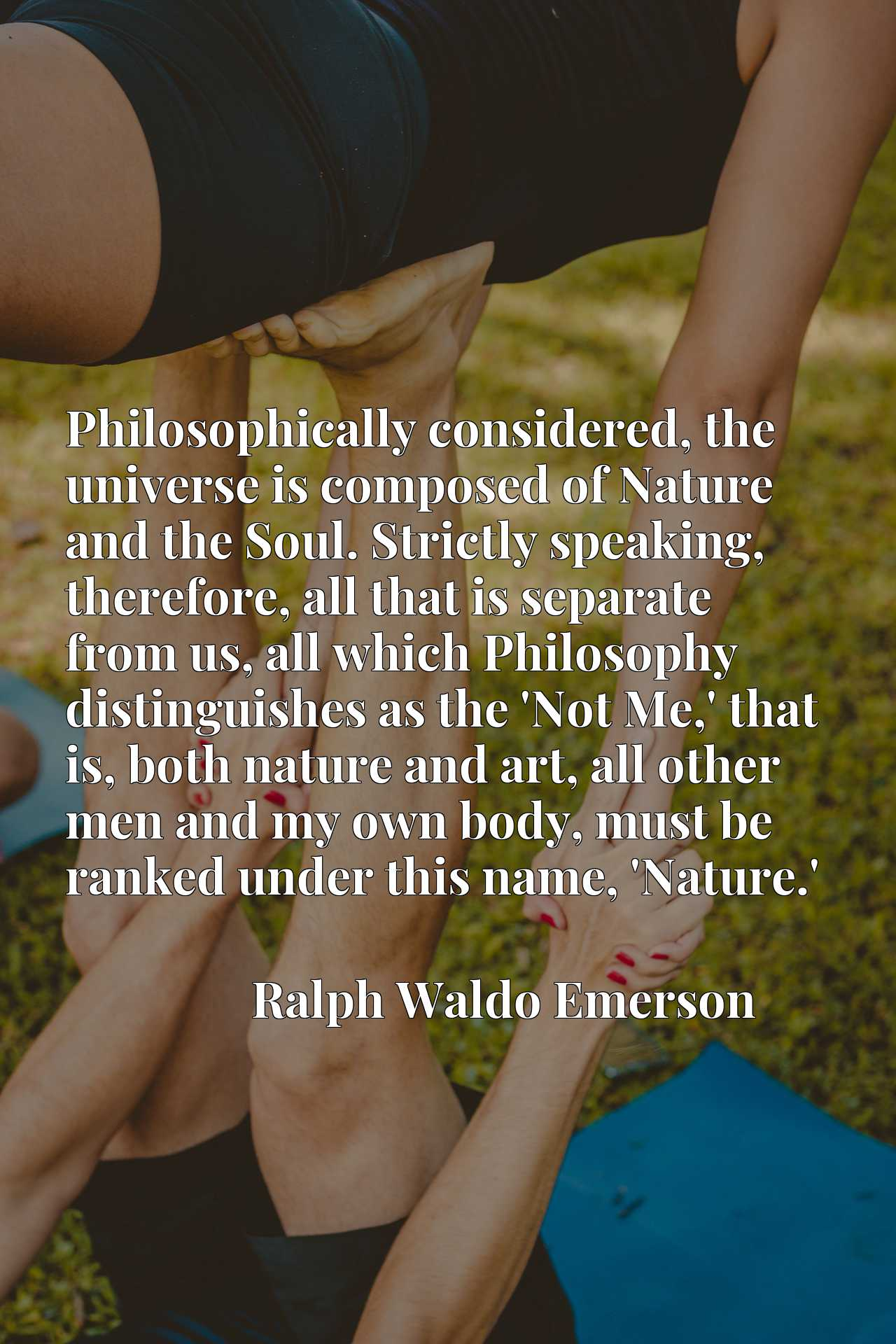Philosophically considered, the universe is composed of Nature and the Soul. Strictly speaking, therefore, all that is separate from us, all which Philosophy distinguishes as the 'Not Me,' that is, both nature and art, all other men and my own body, must be ranked under this name, 'Nature.'
