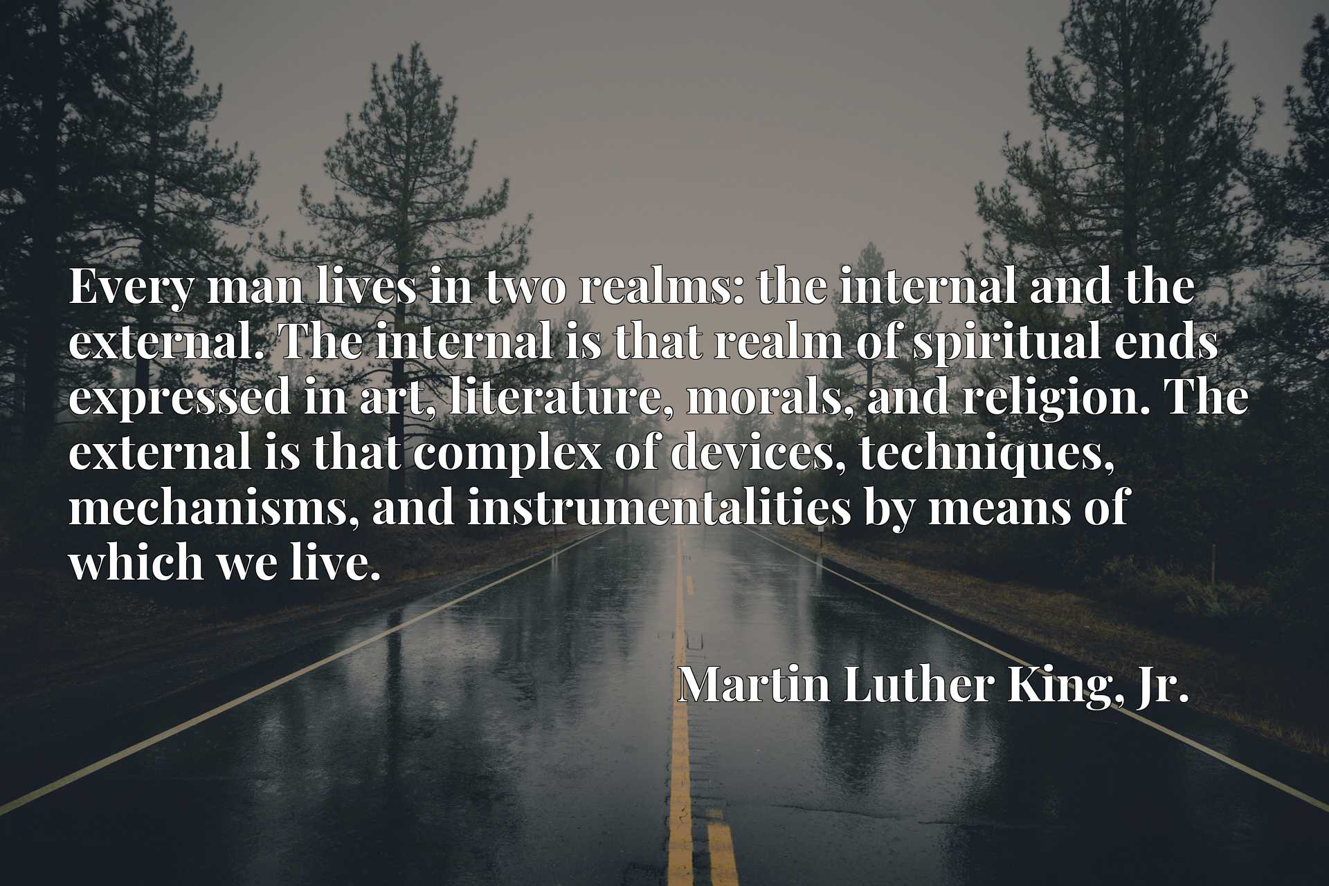 Every man lives in two realms: the internal and the external. The internal is that realm of spiritual ends expressed in art, literature, morals, and religion. The external is that complex of devices, techniques, mechanisms, and instrumentalities by means of which we live.