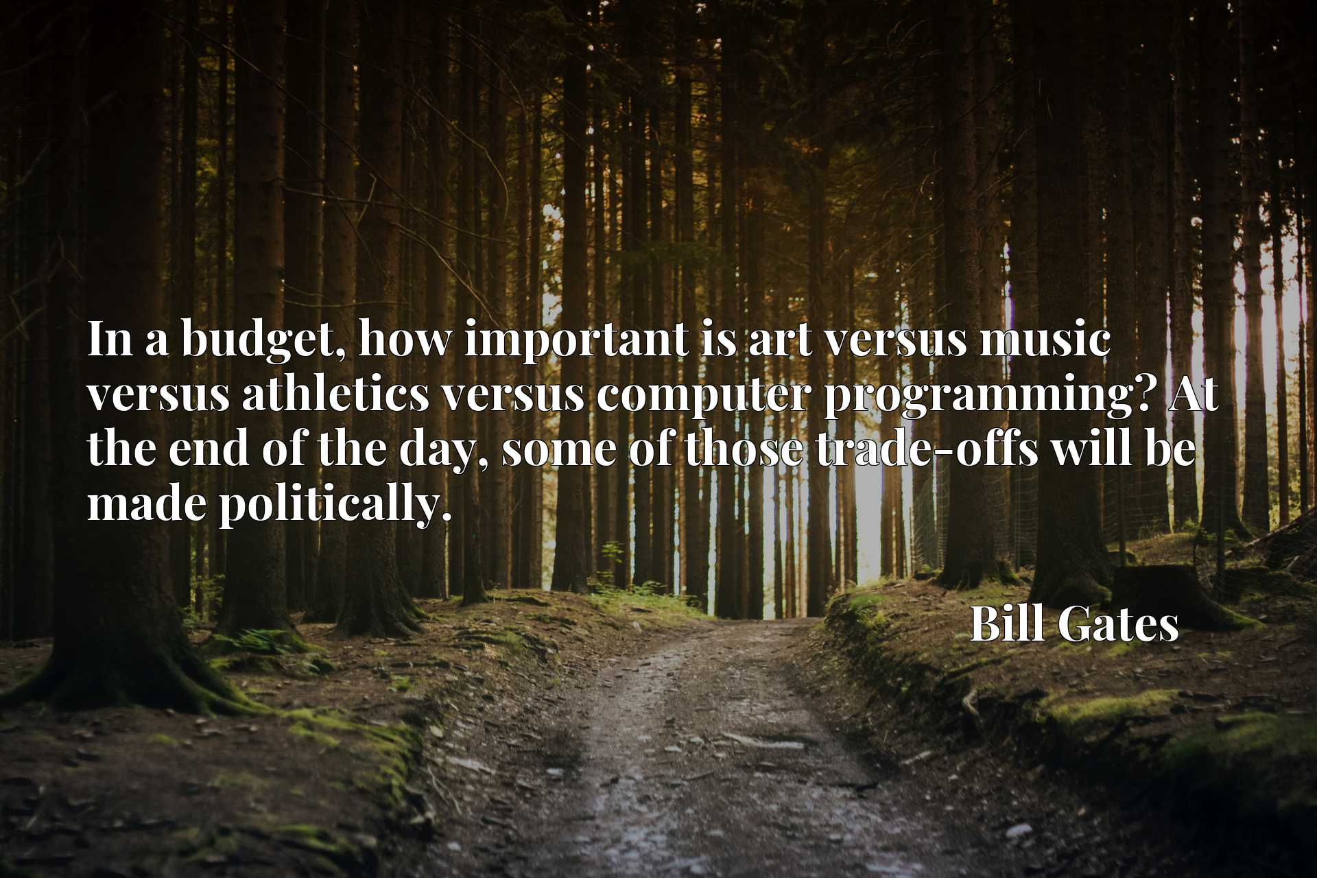 In a budget, how important is art versus music versus athletics versus computer programming? At the end of the day, some of those trade-offs will be made politically.
