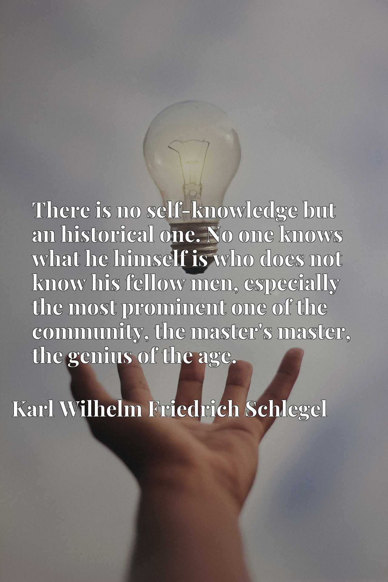 There is no self-knowledge but an historical one. No one knows what he himself is who does not know his fellow men, especially the most prominent one of the community, the master's master, the genius of the age.
