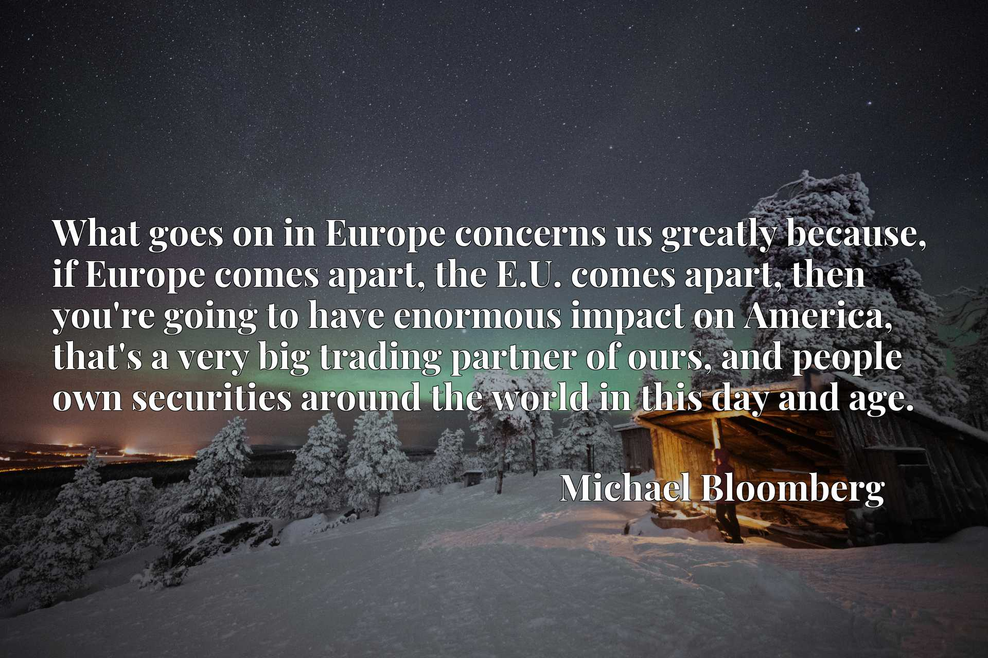 What goes on in Europe concerns us greatly because, if Europe comes apart, the E.U. comes apart, then you're going to have enormous impact on America, that's a very big trading partner of ours, and people own securities around the world in this day and age.
