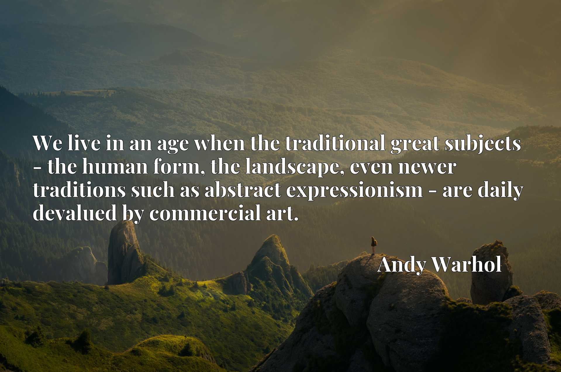 We live in an age when the traditional great subjects - the human form, the landscape, even newer traditions such as abstract expressionism - are daily devalued by commercial art.