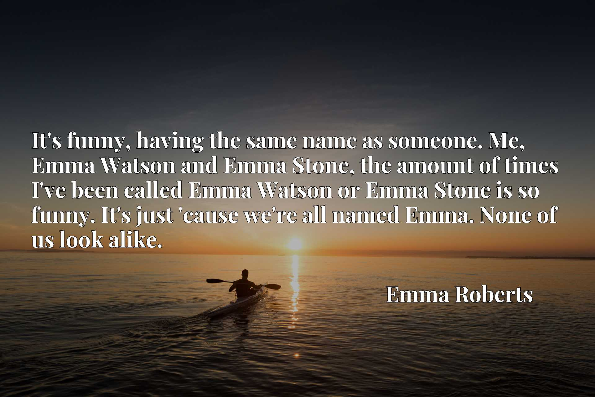 It's funny, having the same name as someone. Me, Emma Watson and Emma Stone, the amount of times I've been called Emma Watson or Emma Stone is so funny. It's just 'cause we're all named Emma. None of us look alike.