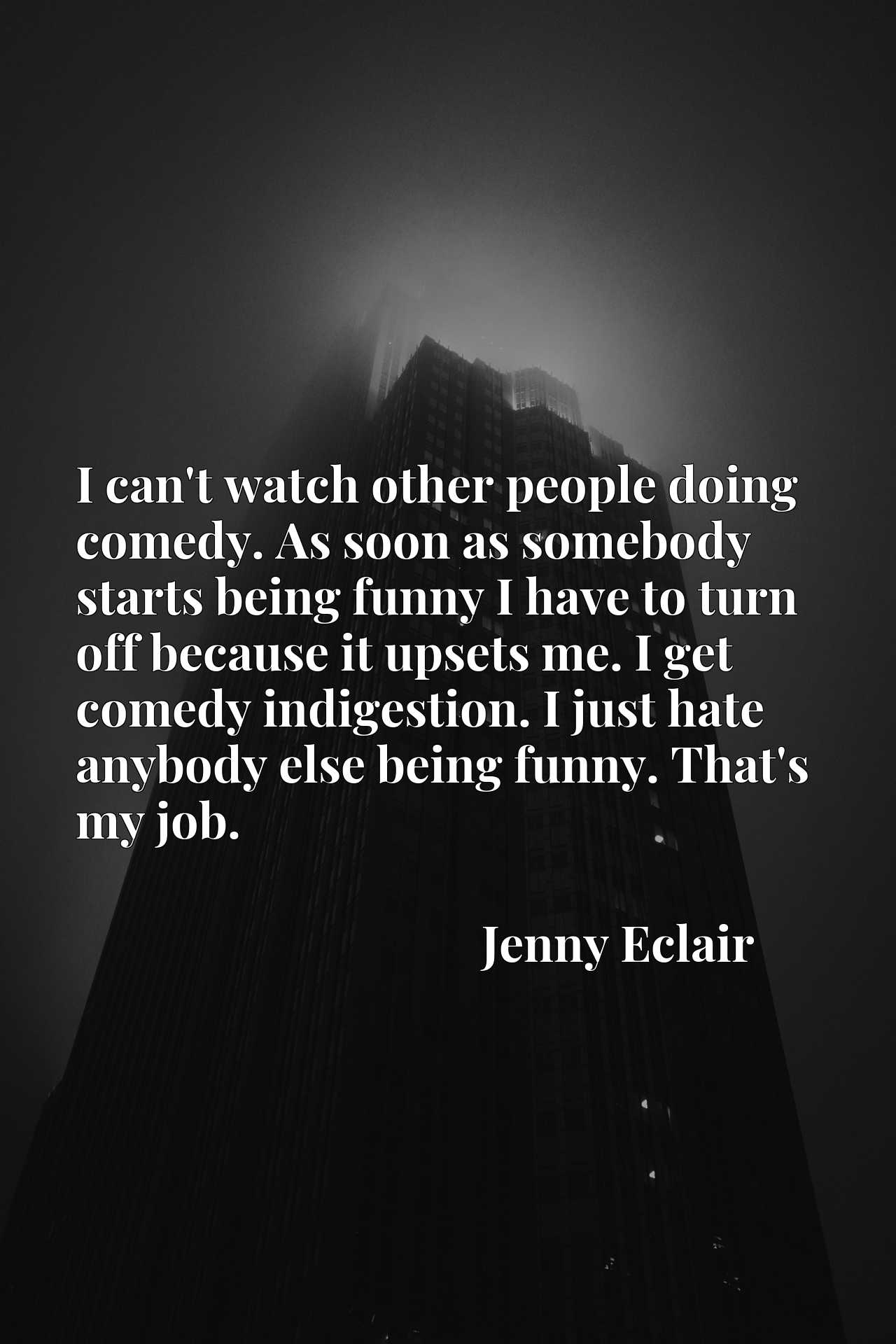 I can't watch other people doing comedy. As soon as somebody starts being funny I have to turn off because it upsets me. I get comedy indigestion. I just hate anybody else being funny. That's my job.