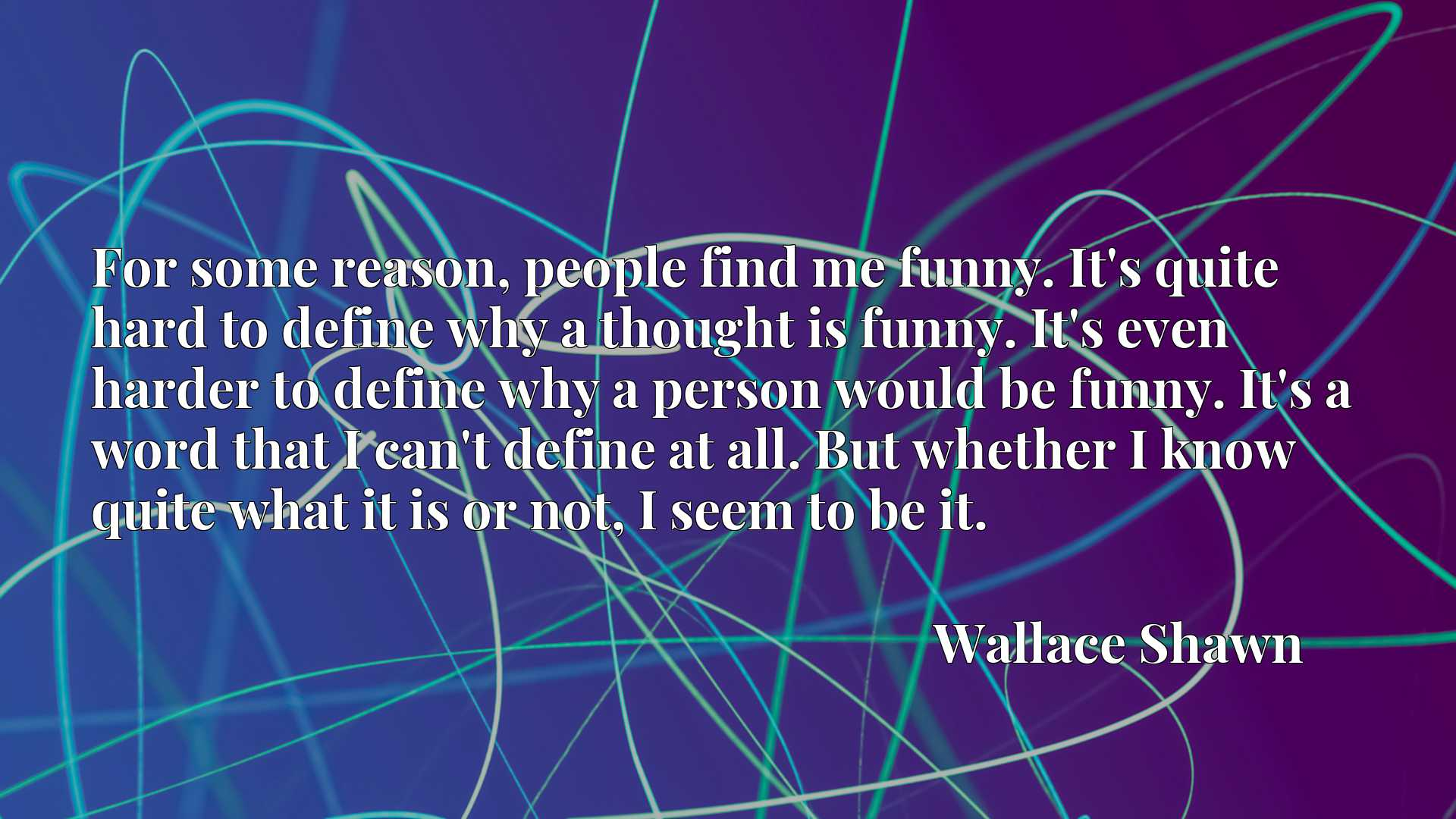 For some reason, people find me funny. It's quite hard to define why a thought is funny. It's even harder to define why a person would be funny. It's a word that I can't define at all. But whether I know quite what it is or not, I seem to be it.