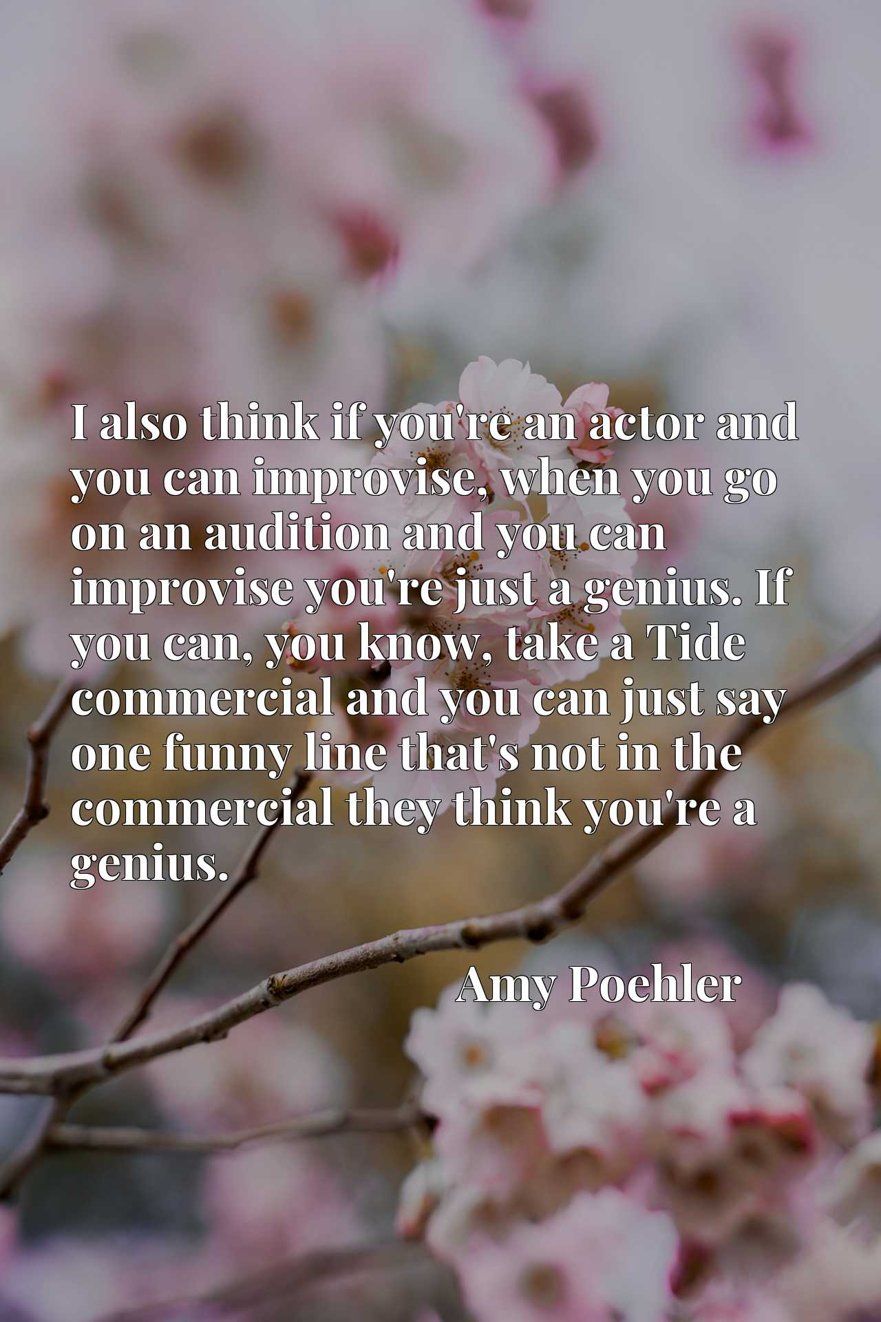 I also think if you're an actor and you can improvise, when you go on an audition and you can improvise you're just a genius. If you can, you know, take a Tide commercial and you can just say one funny line that's not in the commercial they think you're a genius.