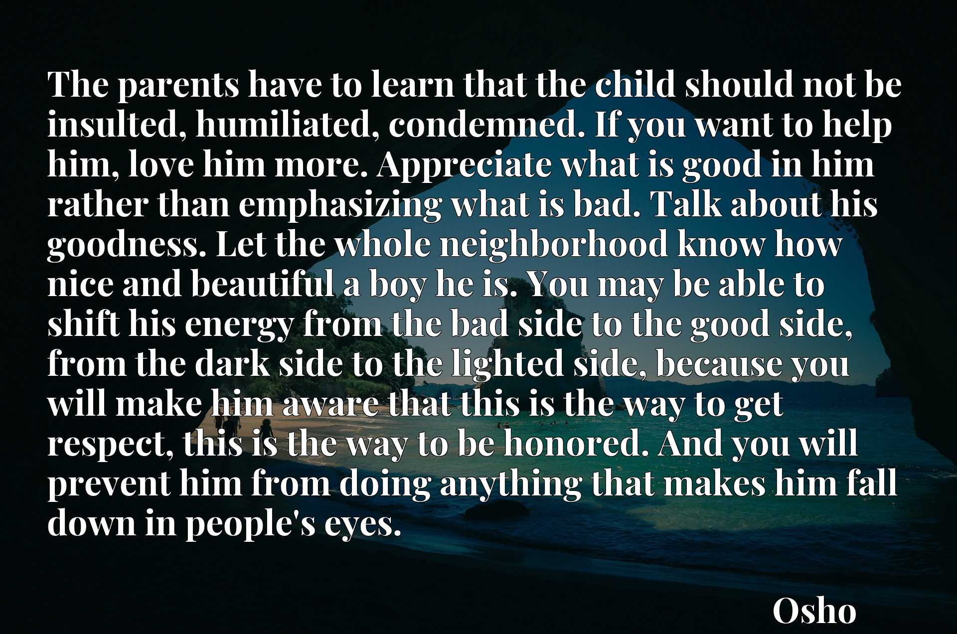 The parents have to learn that the child should not be insulted, humiliated, condemned. If you want to help him, love him more. Appreciate what is good in him rather than emphasizing what is bad. Talk about his goodness. Let the whole neighborhood know how nice and beautiful a boy he is. You may be able to shift his energy from the bad side to the good side, from the dark side to the lighted side, because you will make him aware that this is the way to get respect, this is the way to be honored. And you will prevent him from doing anything that makes him fall down in people's eyes.
