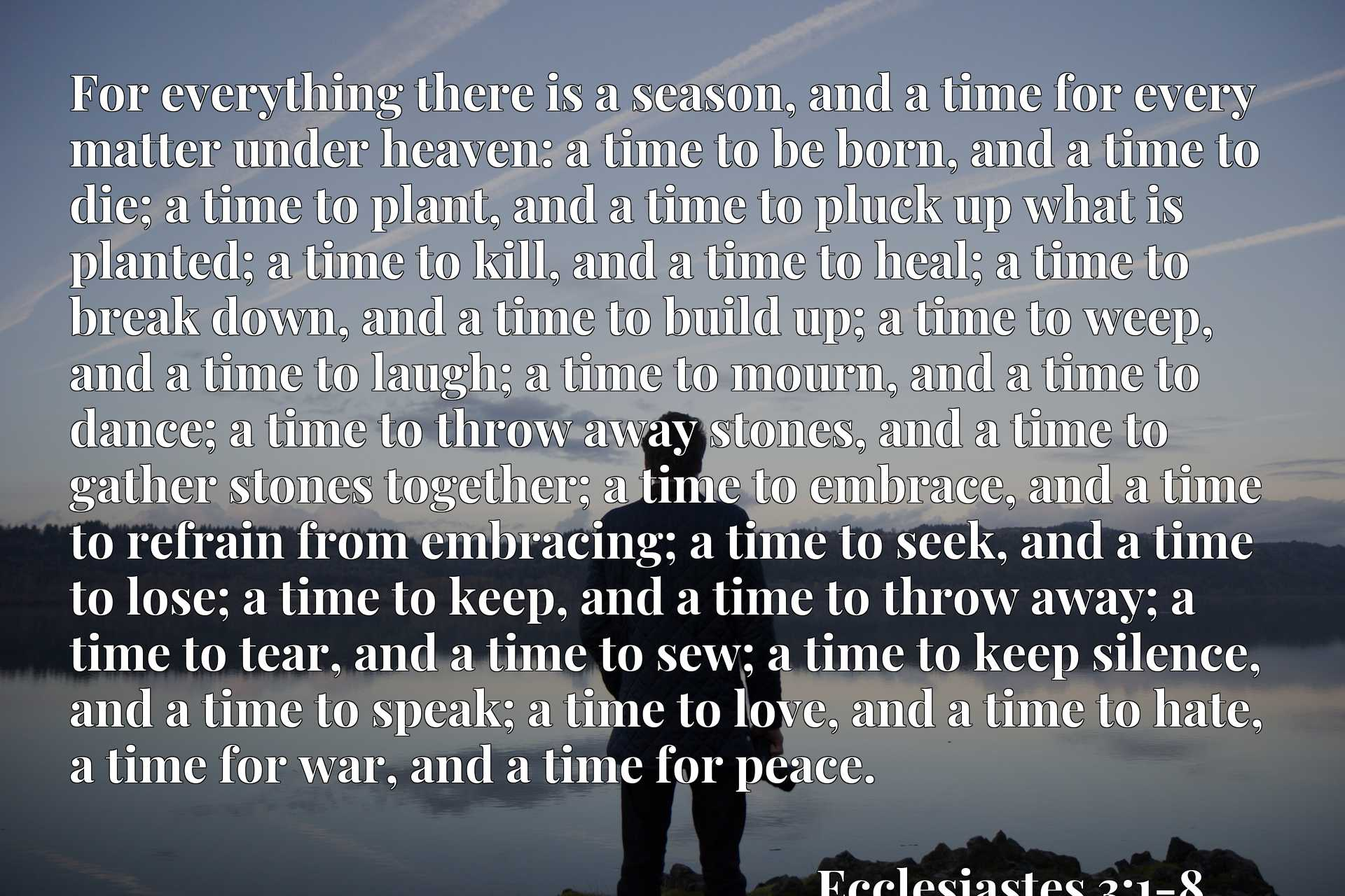 For everything there is a season, and a time for every matter under heaven: a time to be born, and a time to die; a time to plant, and a time to pluck up what is planted; a time to kill, and a time to heal; a time to break down, and a time to build up; a time to weep, and a time to laugh; a time to mourn, and a time to dance; a time to throw away stones, and a time to gather stones together; a time to embrace, and a time to refrain from embracing; a time to seek, and a time to lose; a time to keep, and a time to throw away; a time to tear, and a time to sew; a time to keep silence, and a time to speak; a time to love, and a time to hate, a time for war, and a time for peace.