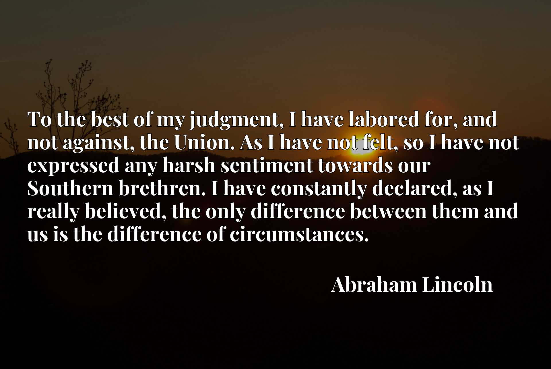 To the best of my judgment, I have labored for, and not against, the Union. As I have not felt, so I have not expressed any harsh sentiment towards our Southern brethren. I have constantly declared, as I really believed, the only difference between them and us is the difference of circumstances.