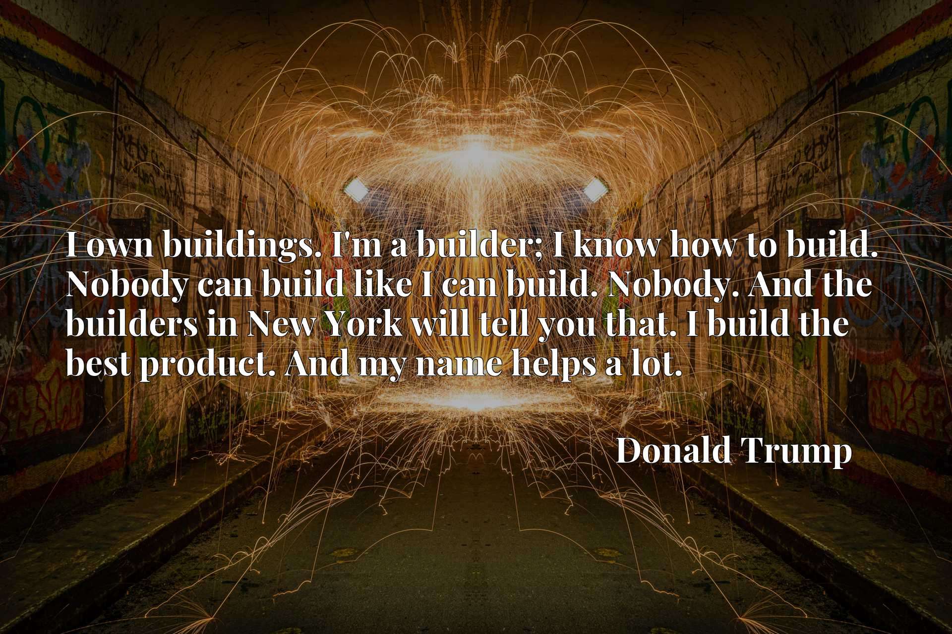 I own buildings. I'm a builder; I know how to build. Nobody can build like I can build. Nobody. And the builders in New York will tell you that. I build the best product. And my name helps a lot.