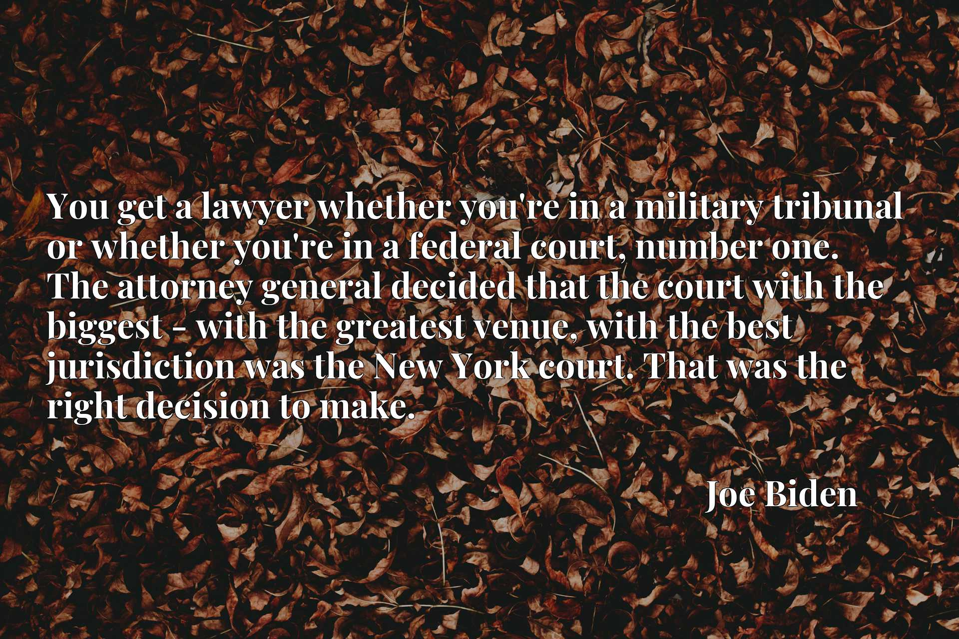 You get a lawyer whether you're in a military tribunal or whether you're in a federal court, number one. The attorney general decided that the court with the biggest - with the greatest venue, with the best jurisdiction was the New York court. That was the right decision to make.