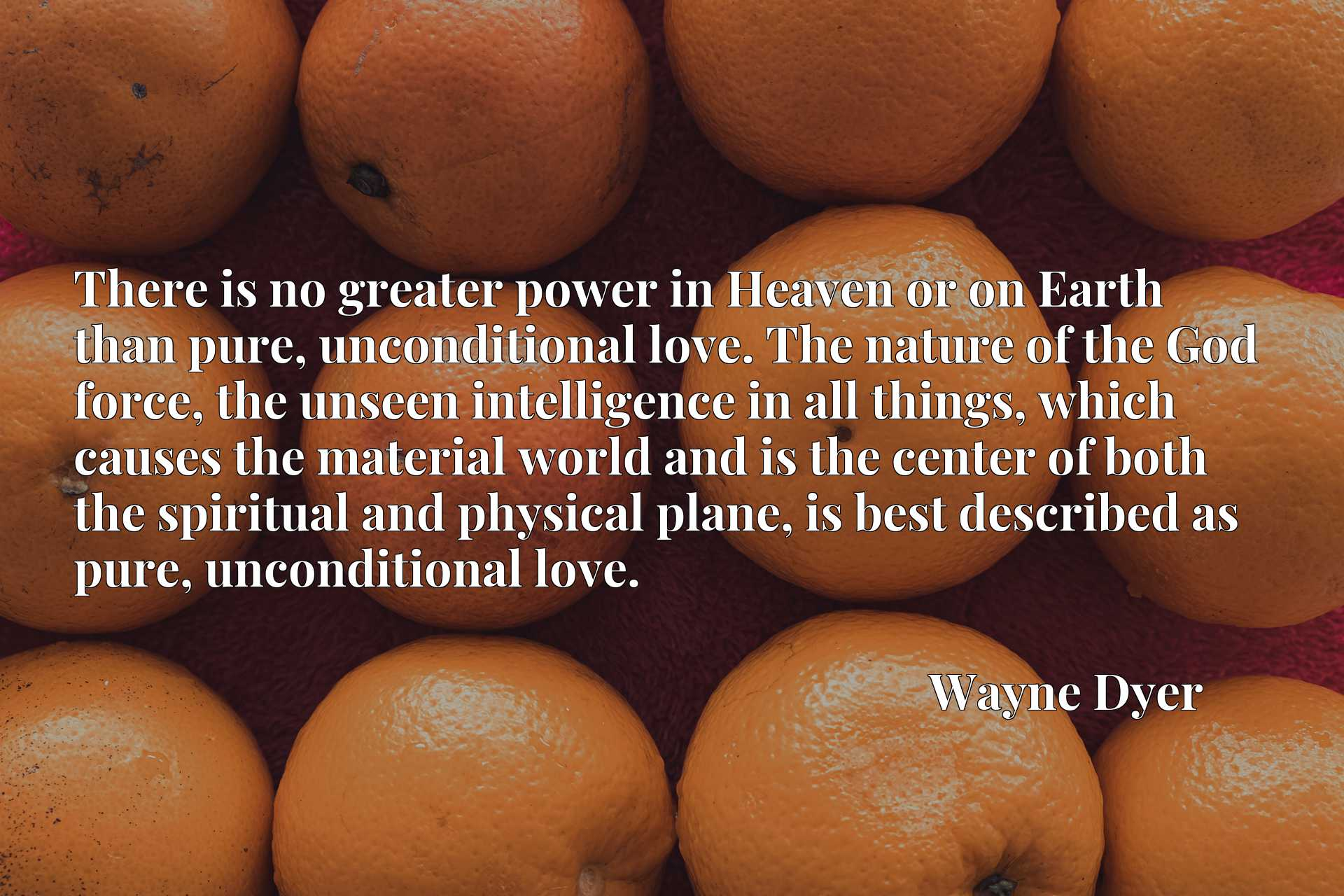 There is no greater power in Heaven or on Earth than pure, unconditional love. The nature of the God force, the unseen intelligence in all things, which causes the material world and is the center of both the spiritual and physical plane, is best described as pure, unconditional love.