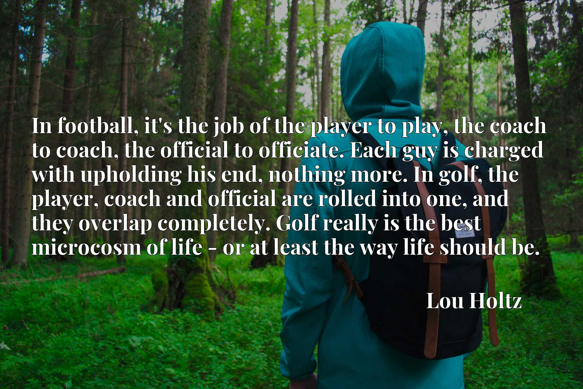 In football, it's the job of the player to play, the coach to coach, the official to officiate. Each guy is charged with upholding his end, nothing more. In golf, the player, coach and official are rolled into one, and they overlap completely. Golf really is the best microcosm of life - or at least the way life should be.