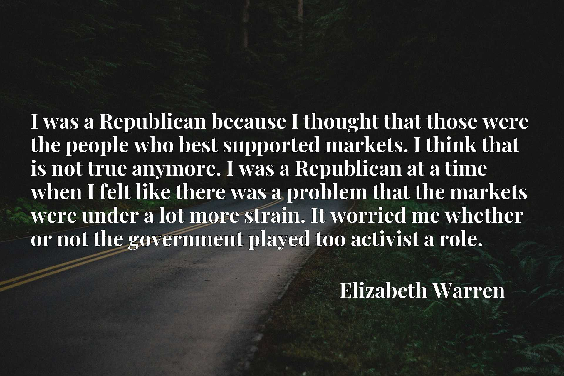 I was a Republican because I thought that those were the people who best supported markets. I think that is not true anymore. I was a Republican at a time when I felt like there was a problem that the markets were under a lot more strain. It worried me whether or not the government played too activist a role.