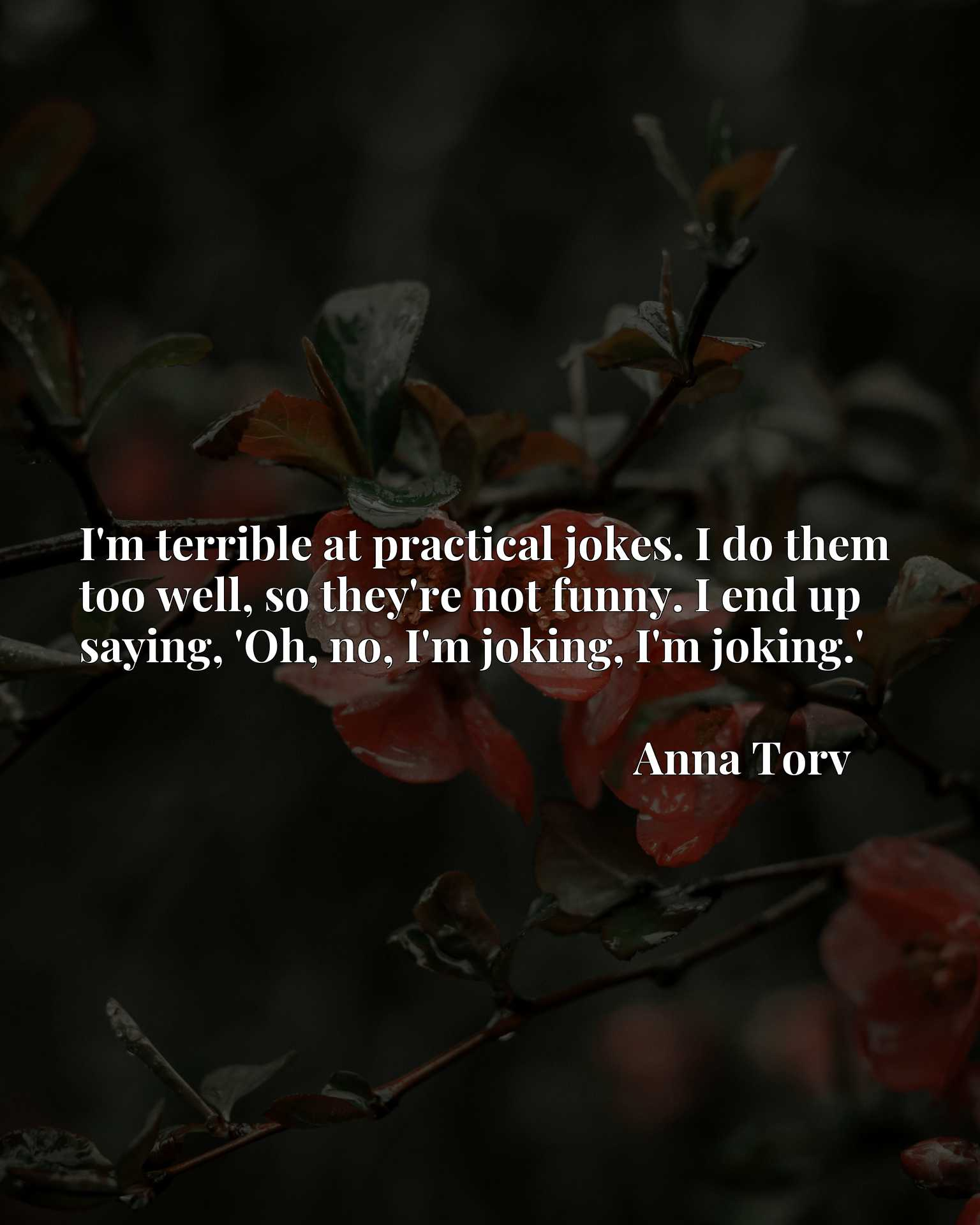 I'm terrible at practical jokes. I do them too well, so they're not funny. I end up saying, 'Oh, no, I'm joking, I'm joking.'