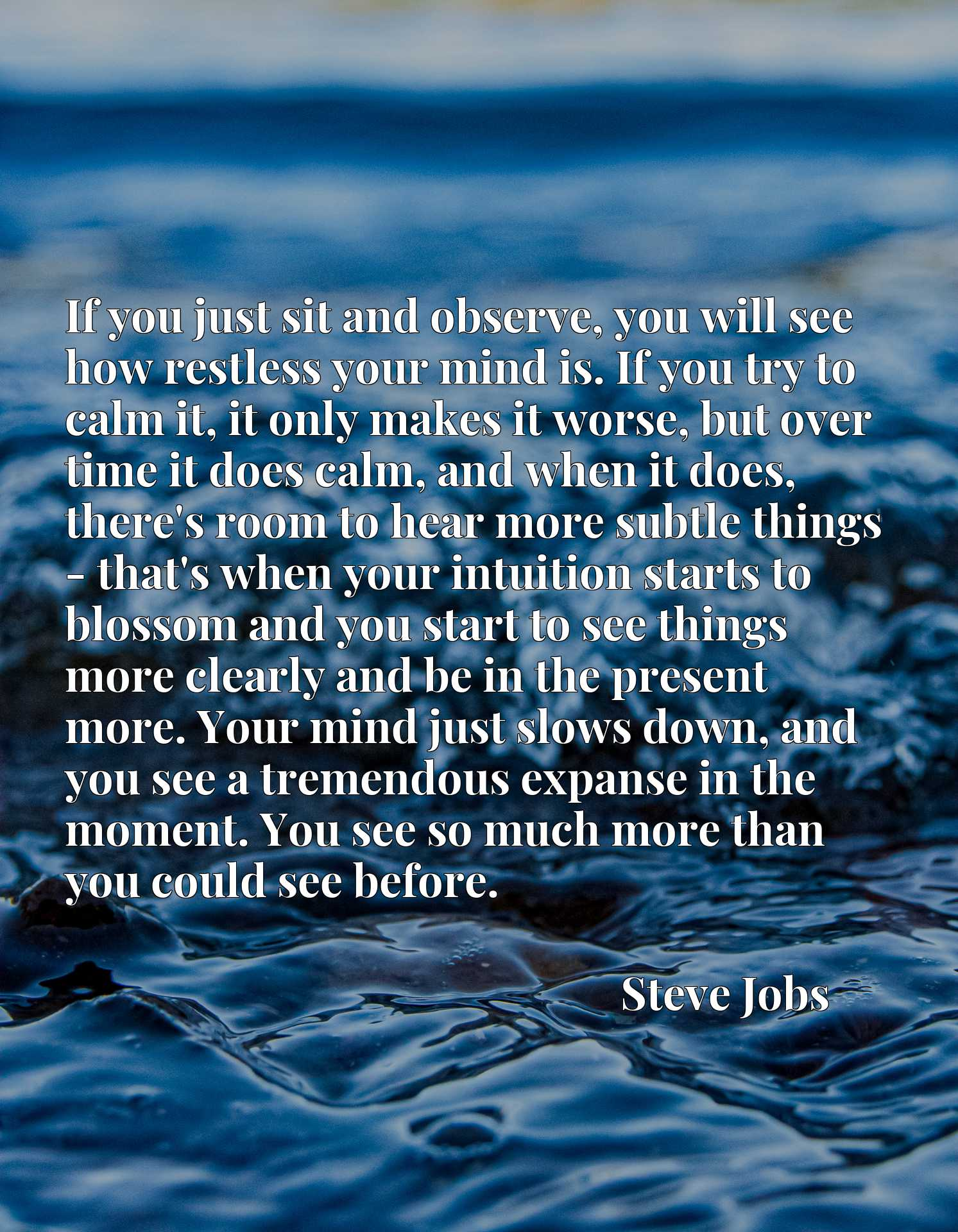 If you just sit and observe, you will see how restless your mind is. If you try to calm it, it only makes it worse, but over time it does calm, and when it does, there's room to hear more subtle things - that's when your intuition starts to blossom and you start to see things more clearly and be in the present more. Your mind just slows down, and you see a tremendous expanse in the moment. You see so much more than you could see before.