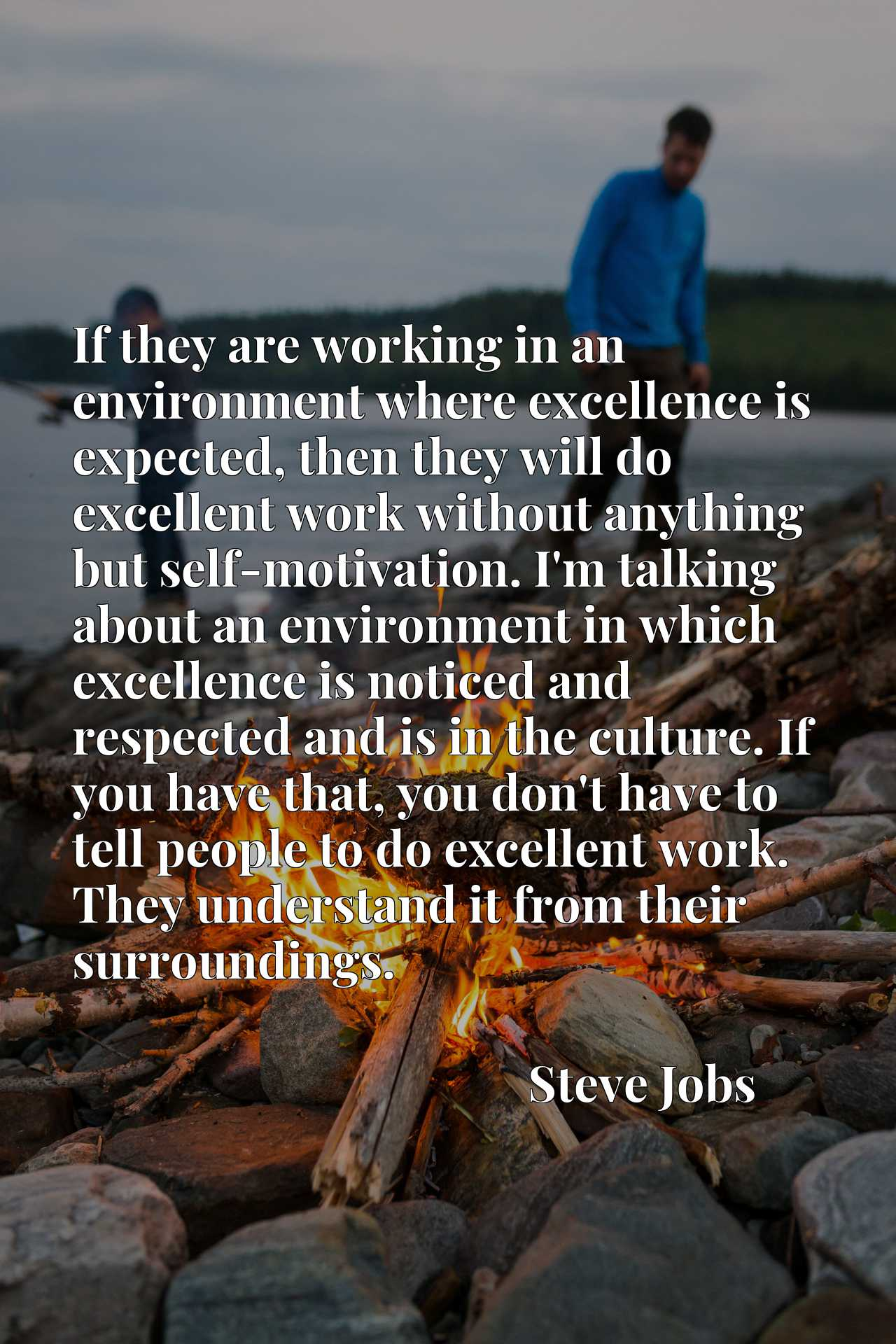 If they are working in an environment where excellence is expected, then they will do excellent work without anything but self-motivation. I'm talking about an environment in which excellence is noticed and respected and is in the culture. If you have that, you don't have to tell people to do excellent work. They understand it from their surroundings.