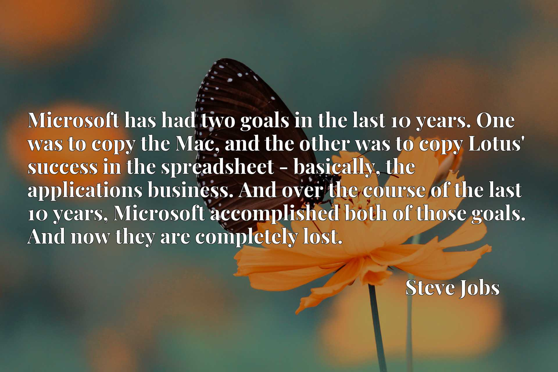 Microsoft has had two goals in the last 10 years. One was to copy the Mac, and the other was to copy Lotus' success in the spreadsheet - basically, the applications business. And over the course of the last 10 years, Microsoft accomplished both of those goals. And now they are completely lost.