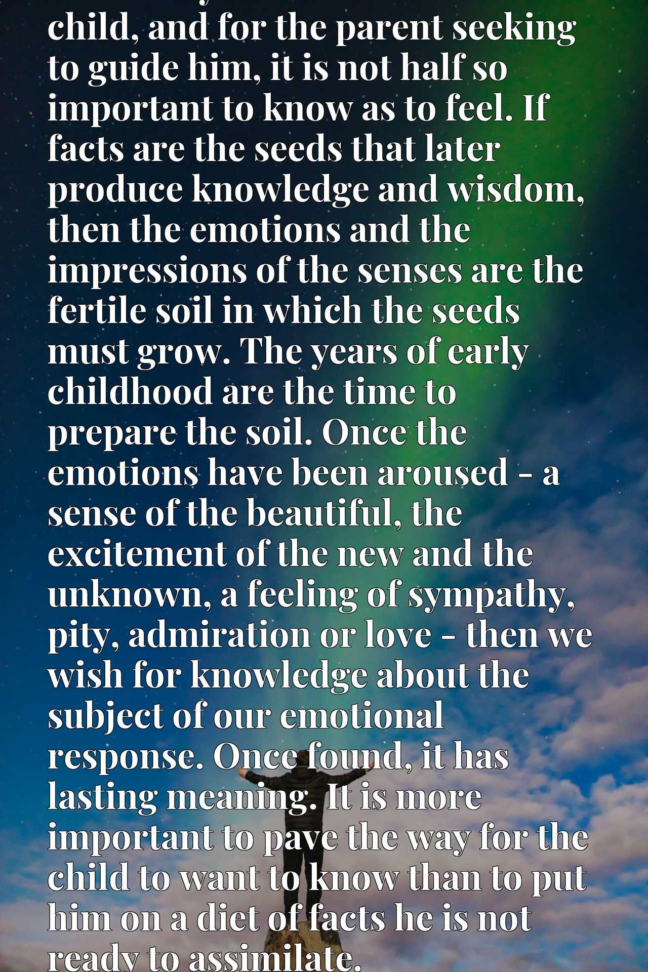 I sincerely believe that for the child, and for the parent seeking to guide him, it is not half so important to know as to feel. If facts are the seeds that later produce knowledge and wisdom, then the emotions and the impressions of the senses are the fertile soil in which the seeds must grow. The years of early childhood are the time to prepare the soil. Once the emotions have been aroused - a sense of the beautiful, the excitement of the new and the unknown, a feeling of sympathy, pity, admiration or love - then we wish for knowledge about the subject of our emotional response. Once found, it has lasting meaning. It is more important to pave the way for the child to want to know than to put him on a diet of facts he is not ready to assimilate.