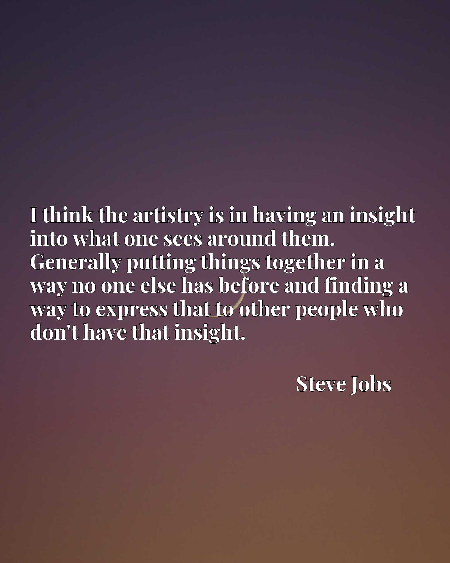 I think the artistry is in having an insight into what one sees around them. Generally putting things together in a way no one else has before and finding a way to express that to other people who don't have that insight.
