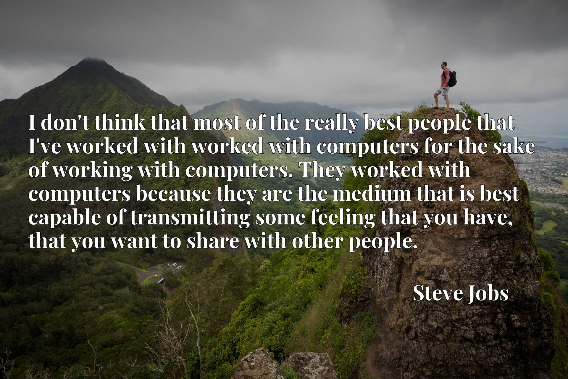 I don't think that most of the really best people that I've worked with worked with computers for the sake of working with computers. They worked with computers because they are the medium that is best capable of transmitting some feeling that you have, that you want to share with other people.