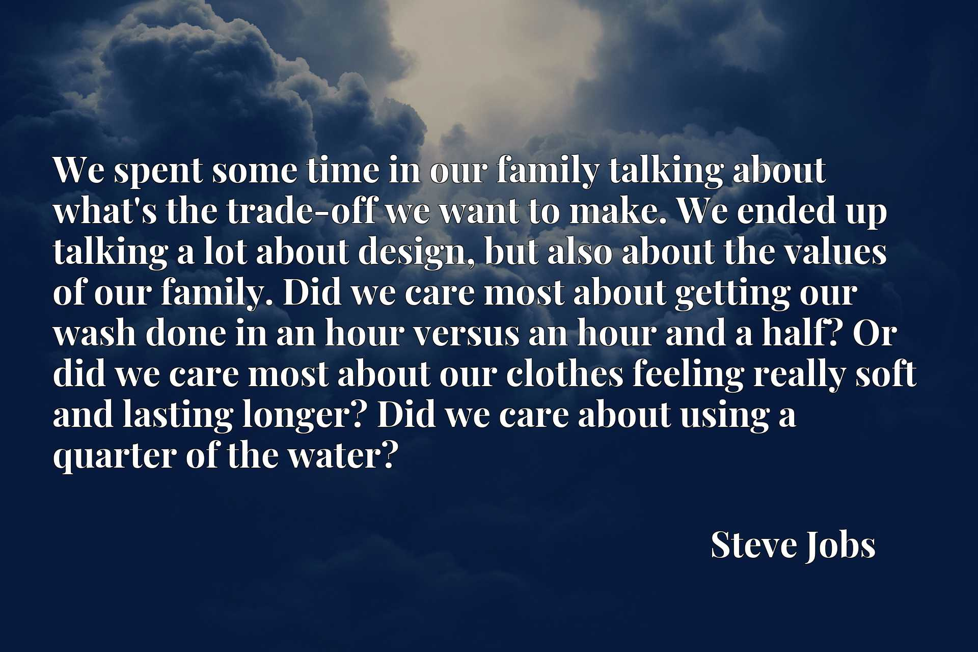 We spent some time in our family talking about what's the trade-off we want to make. We ended up talking a lot about design, but also about the values of our family. Did we care most about getting our wash done in an hour versus an hour and a half? Or did we care most about our clothes feeling really soft and lasting longer? Did we care about using a quarter of the water?