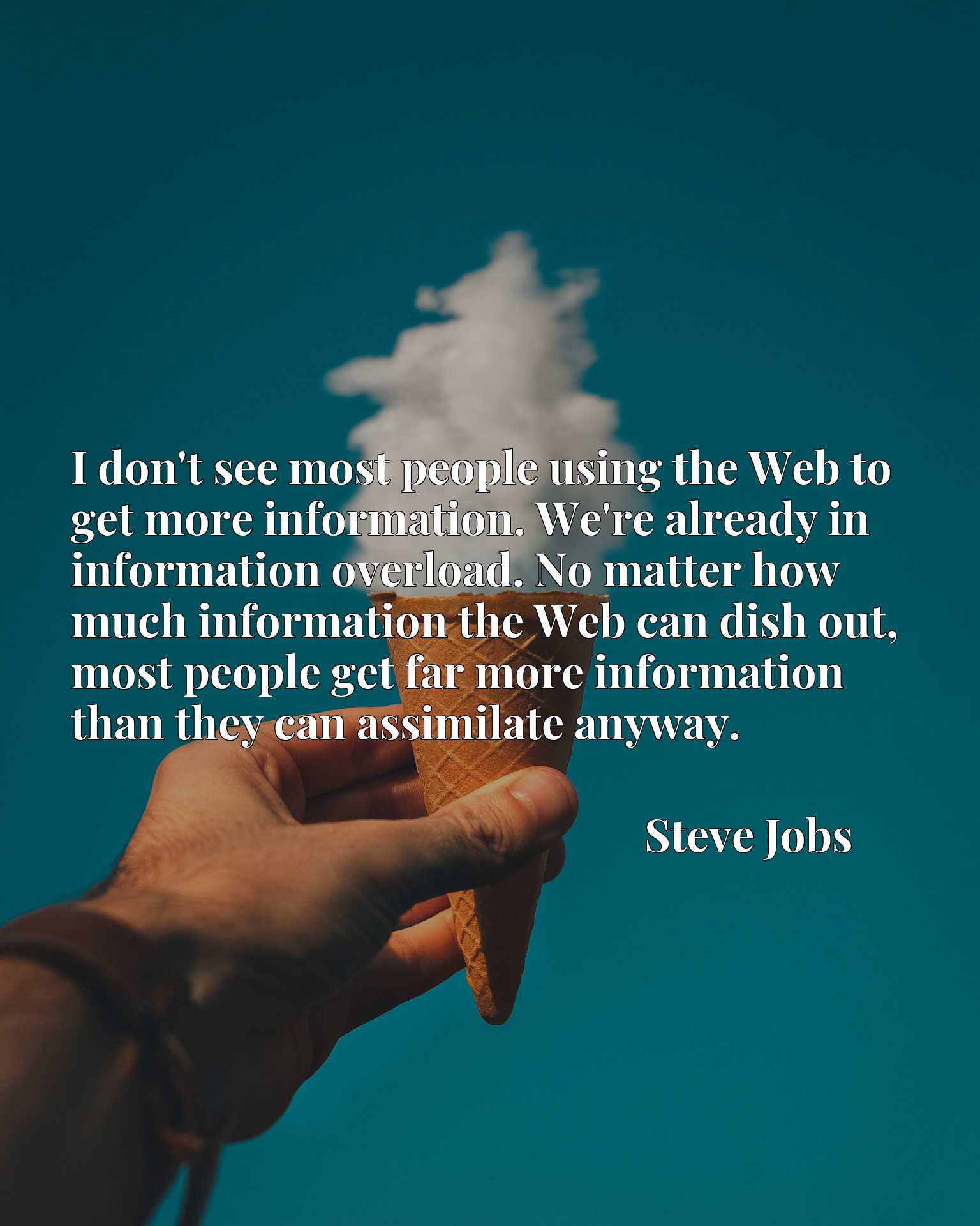 I don't see most people using the Web to get more information. We're already in information overload. No matter how much information the Web can dish out, most people get far more information than they can assimilate anyway.