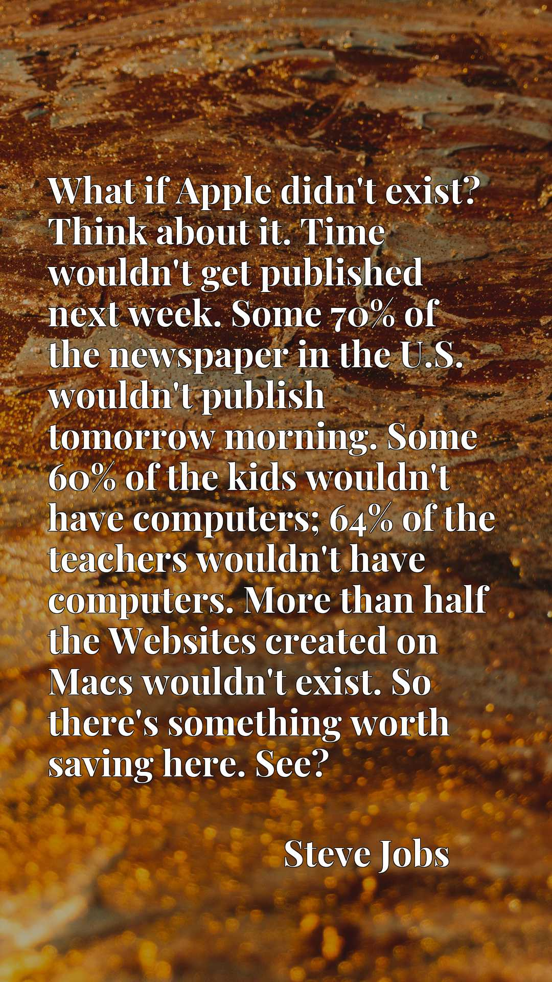 What if Apple didn't exist? Think about it. Time wouldn't get published next week. Some 70% of the newspaper in the U.S. wouldn't publish tomorrow morning. Some 60% of the kids wouldn't have computers; 64% of the teachers wouldn't have computers. More than half the Websites created on Macs wouldn't exist. So there's something worth saving here. See?