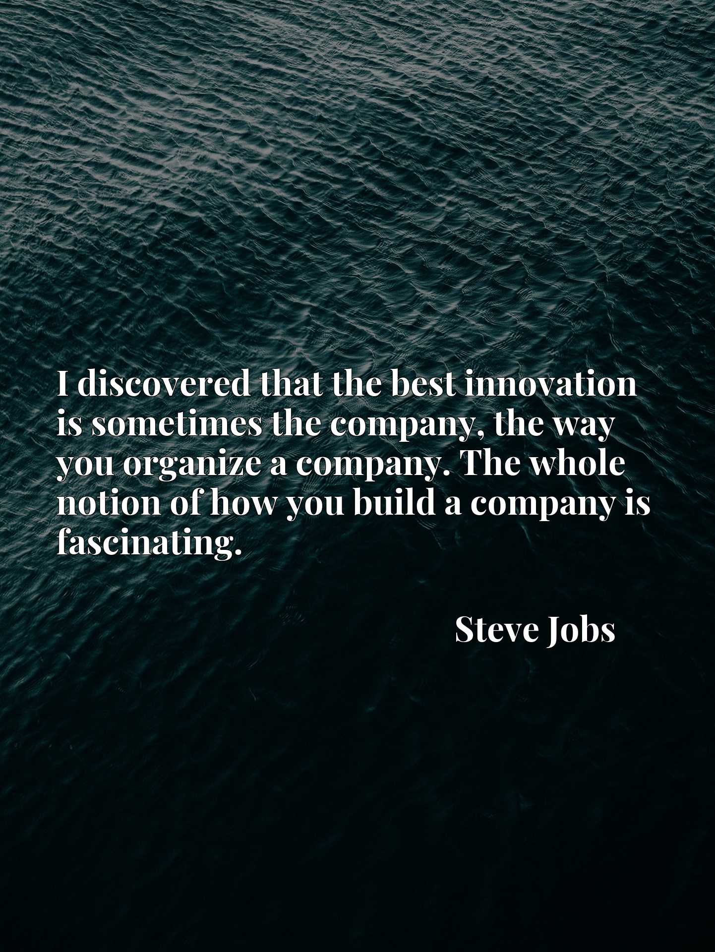 I discovered that the best innovation is sometimes the company, the way you organize a company. The whole notion of how you build a company is fascinating.