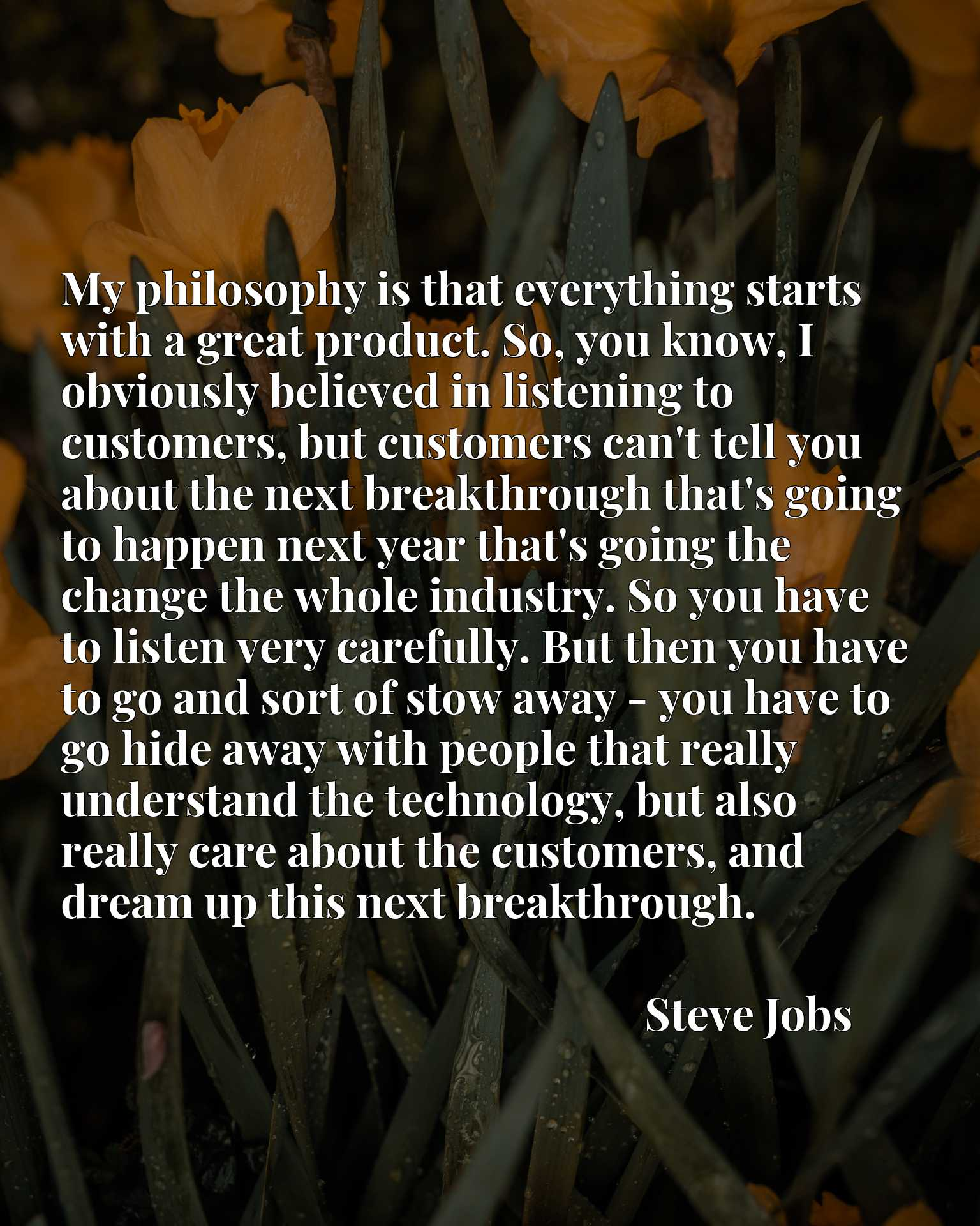 My philosophy is that everything starts with a great product. So, you know, I obviously believed in listening to customers, but customers can't tell you about the next breakthrough that's going to happen next year that's going the change the whole industry. So you have to listen very carefully. But then you have to go and sort of stow away - you have to go hide away with people that really understand the technology, but also really care about the customers, and dream up this next breakthrough.