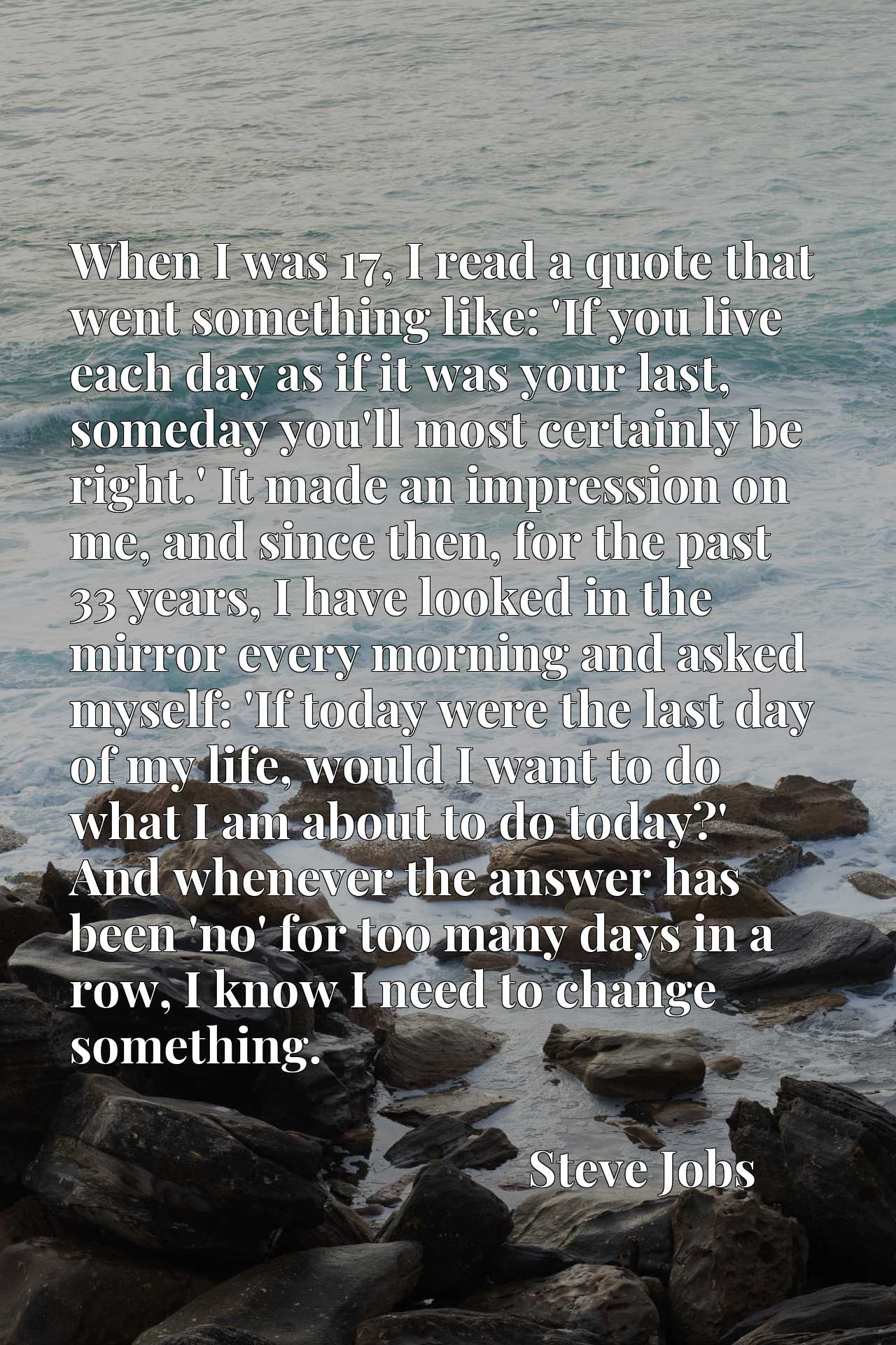 When I was 17, I read a quote that went something like: 'If you live each day as if it was your last, someday you'll most certainly be right.' It made an impression on me, and since then, for the past 33 years, I have looked in the mirror every morning and asked myself: 'If today were the last day of my life, would I want to do what I am about to do today?' And whenever the answer has been 'no' for too many days in a row, I know I need to change something.