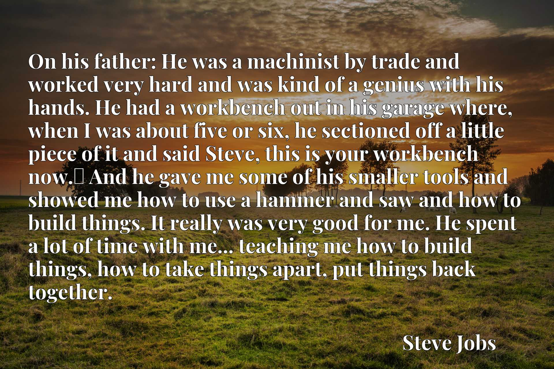On his father: He was a machinist by trade and worked very hard and was kind of a genius with his hands. He had a workbench out in his garage where, when I was about five or six, he sectioned off a little piece of it and said Steve, this is your workbench now.x9d And he gave me some of his smaller tools and showed me how to use a hammer and saw and how to build things. It really was very good for me. He spent a lot of time with me... teaching me how to build things, how to take things apart, put things back together.