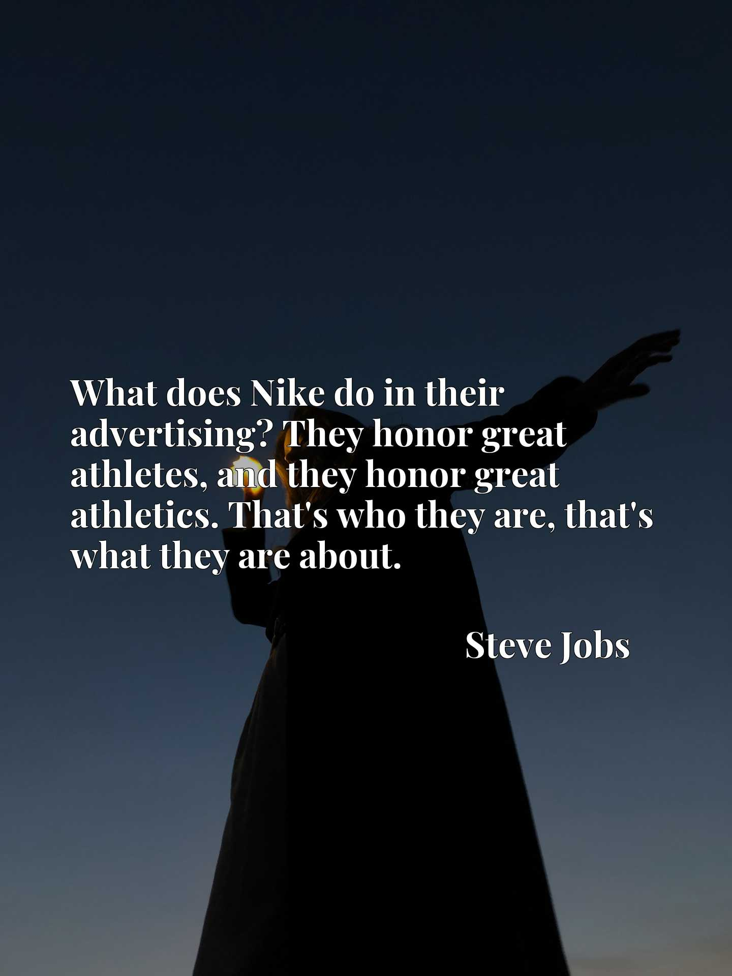 What does Nike do in their advertising? They honor great athletes, and they honor great athletics. That's who they are, that's what they are about.