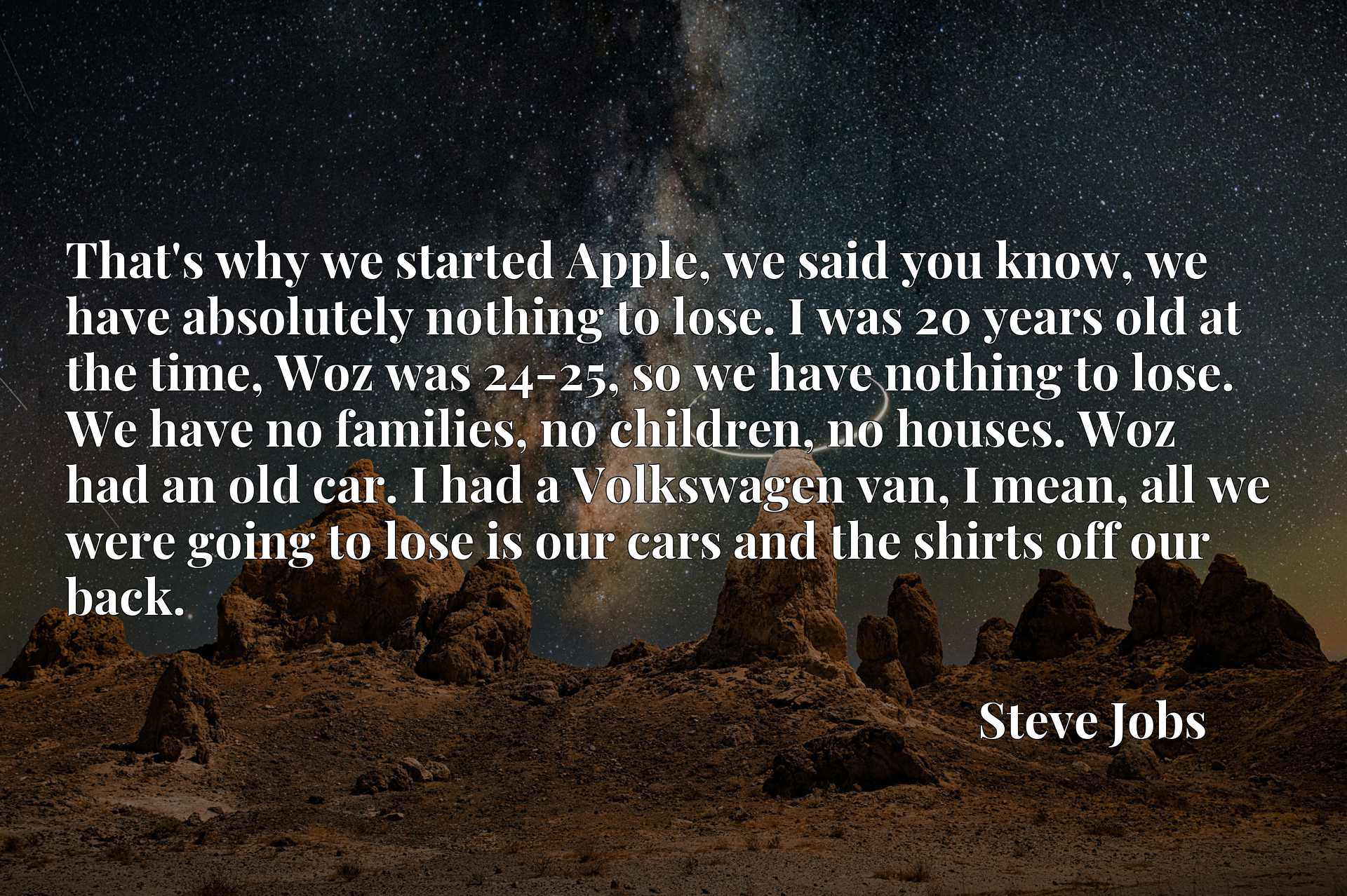 That's why we started Apple, we said you know, we have absolutely nothing to lose. I was 20 years old at the time, Woz was 24-25, so we have nothing to lose. We have no families, no children, no houses. Woz had an old car. I had a Volkswagen van, I mean, all we were going to lose is our cars and the shirts off our back.
