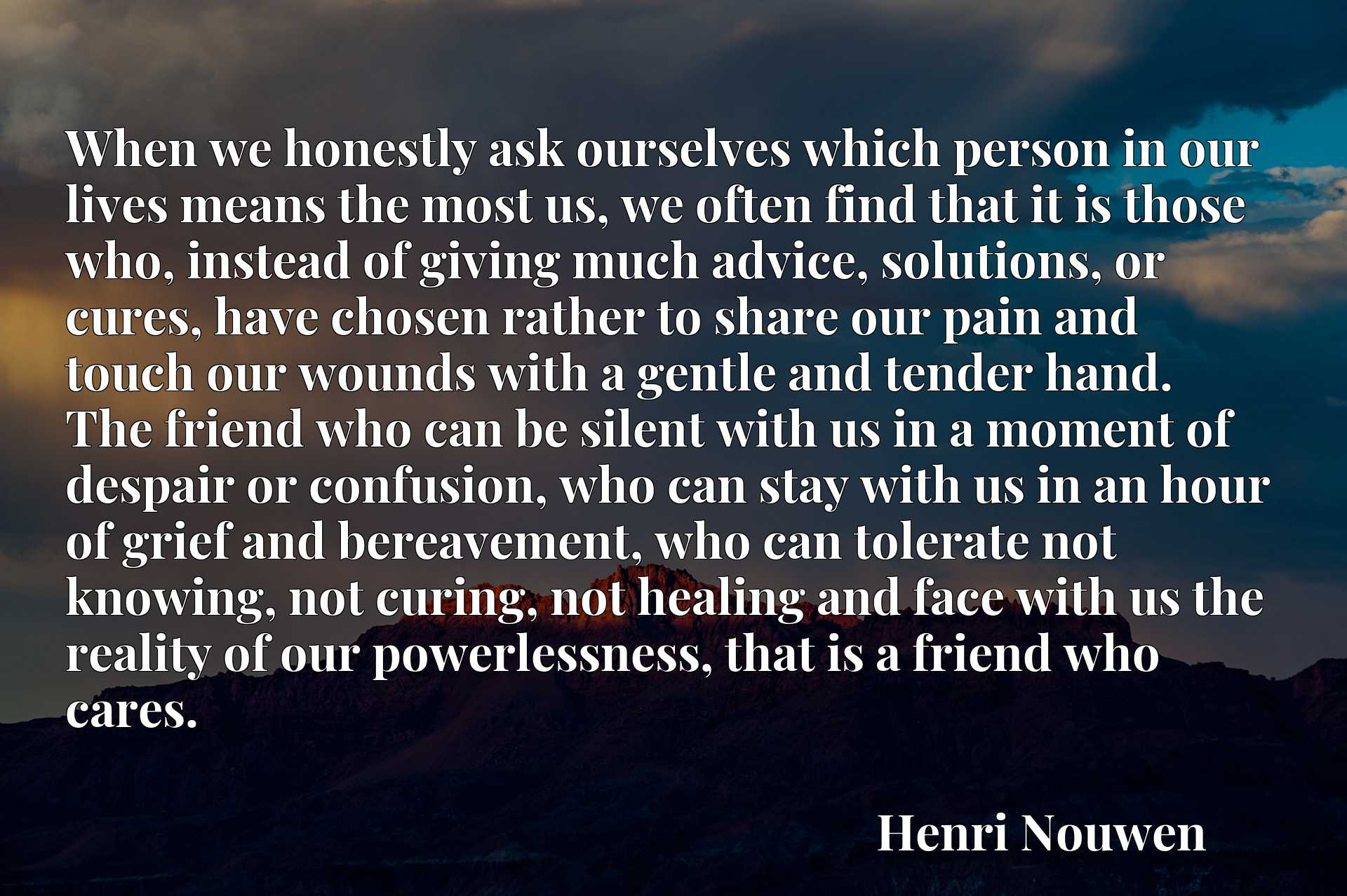 When we honestly ask ourselves which person in our lives means the most us, we often find that it is those who, instead of giving much advice, solutions, or cures, have chosen rather to share our pain and touch our wounds with a gentle and tender hand. The friend who can be silent with us in a moment of despair or confusion, who can stay with us in an hour of grief and bereavement, who can tolerate not knowing, not curing, not healing and face with us the reality of our powerlessness, that is a friend who cares.