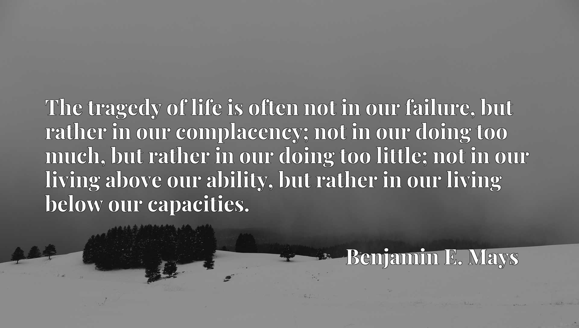 The tragedy of life is often not in our failure, but rather in our complacency; not in our doing too much, but rather in our doing too little; not in our living above our ability, but rather in our living below our capacities.