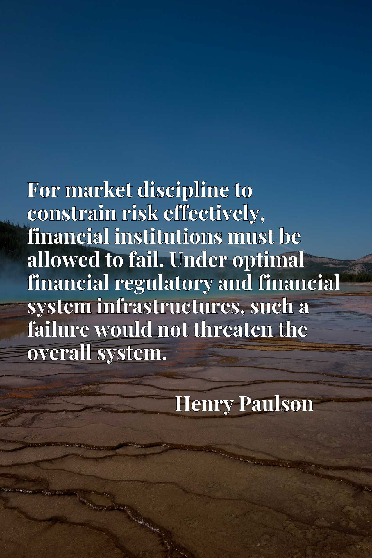For market discipline to constrain risk effectively, financial institutions must be allowed to fail. Under optimal financial regulatory and financial system infrastructures, such a failure would not threaten the overall system.