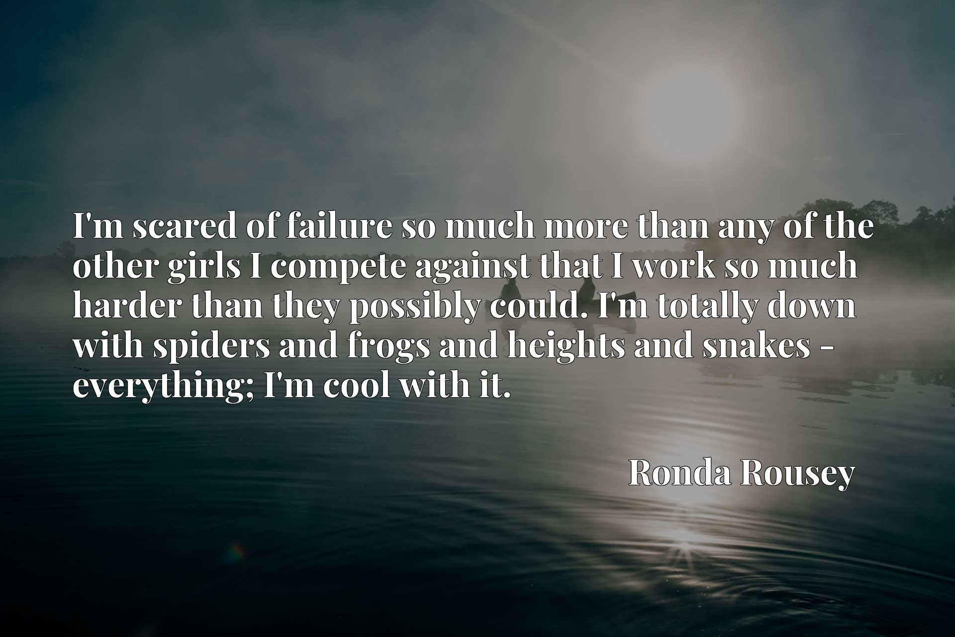 I'm scared of failure so much more than any of the other girls I compete against that I work so much harder than they possibly could. I'm totally down with spiders and frogs and heights and snakes - everything; I'm cool with it.