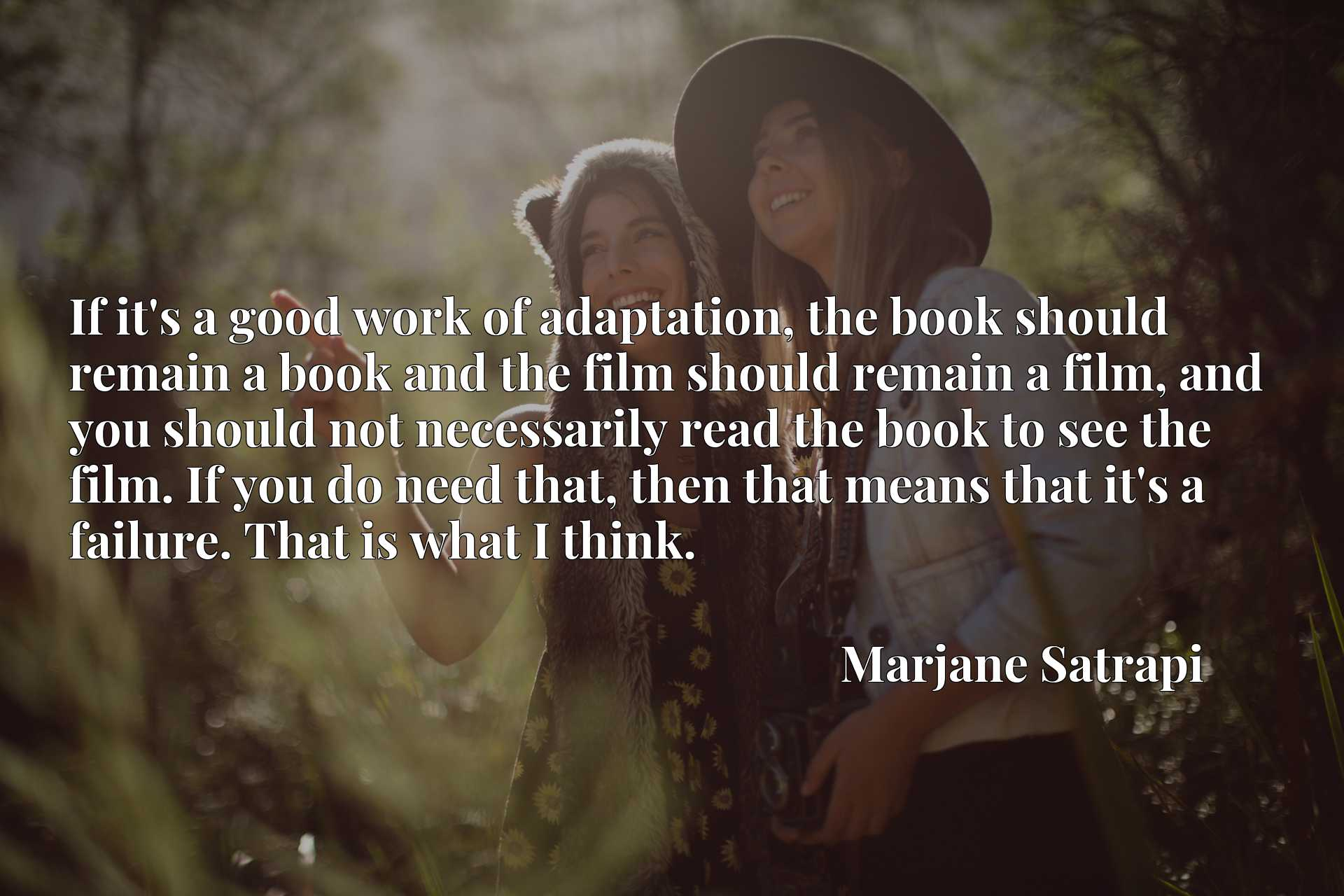 If it's a good work of adaptation, the book should remain a book and the film should remain a film, and you should not necessarily read the book to see the film. If you do need that, then that means that it's a failure. That is what I think.