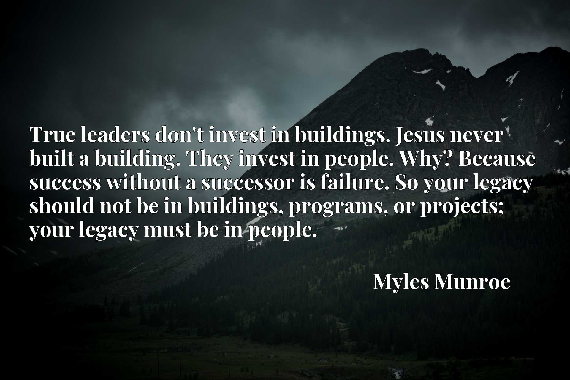True leaders don't invest in buildings. Jesus never built a building. They invest in people. Why? Because success without a successor is failure. So your legacy should not be in buildings, programs, or projects; your legacy must be in people.