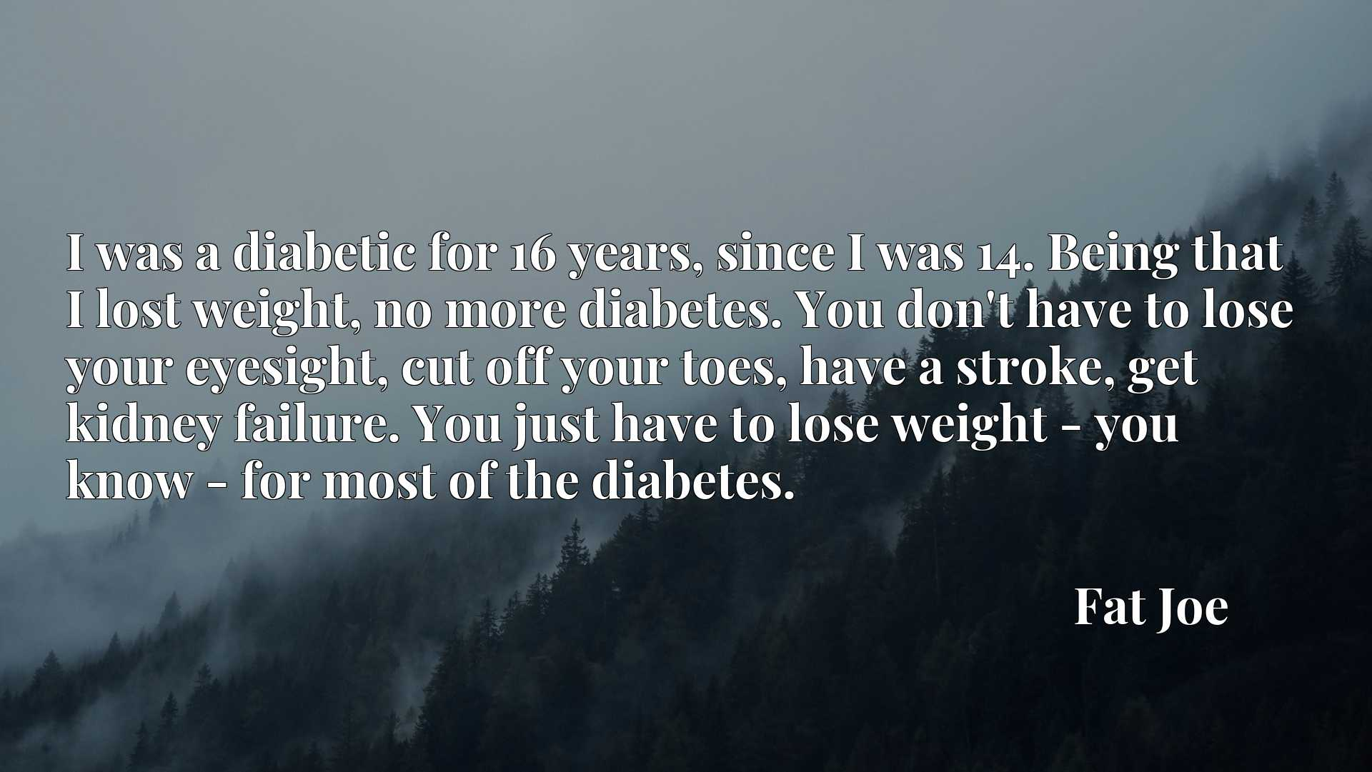 I was a diabetic for 16 years, since I was 14. Being that I lost weight, no more diabetes. You don't have to lose your eyesight, cut off your toes, have a stroke, get kidney failure. You just have to lose weight - you know - for most of the diabetes.