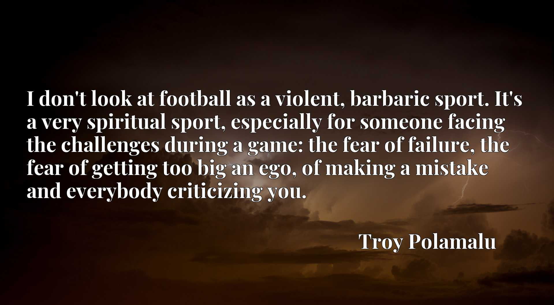 I don't look at football as a violent, barbaric sport. It's a very spiritual sport, especially for someone facing the challenges during a game: the fear of failure, the fear of getting too big an ego, of making a mistake and everybody criticizing you.