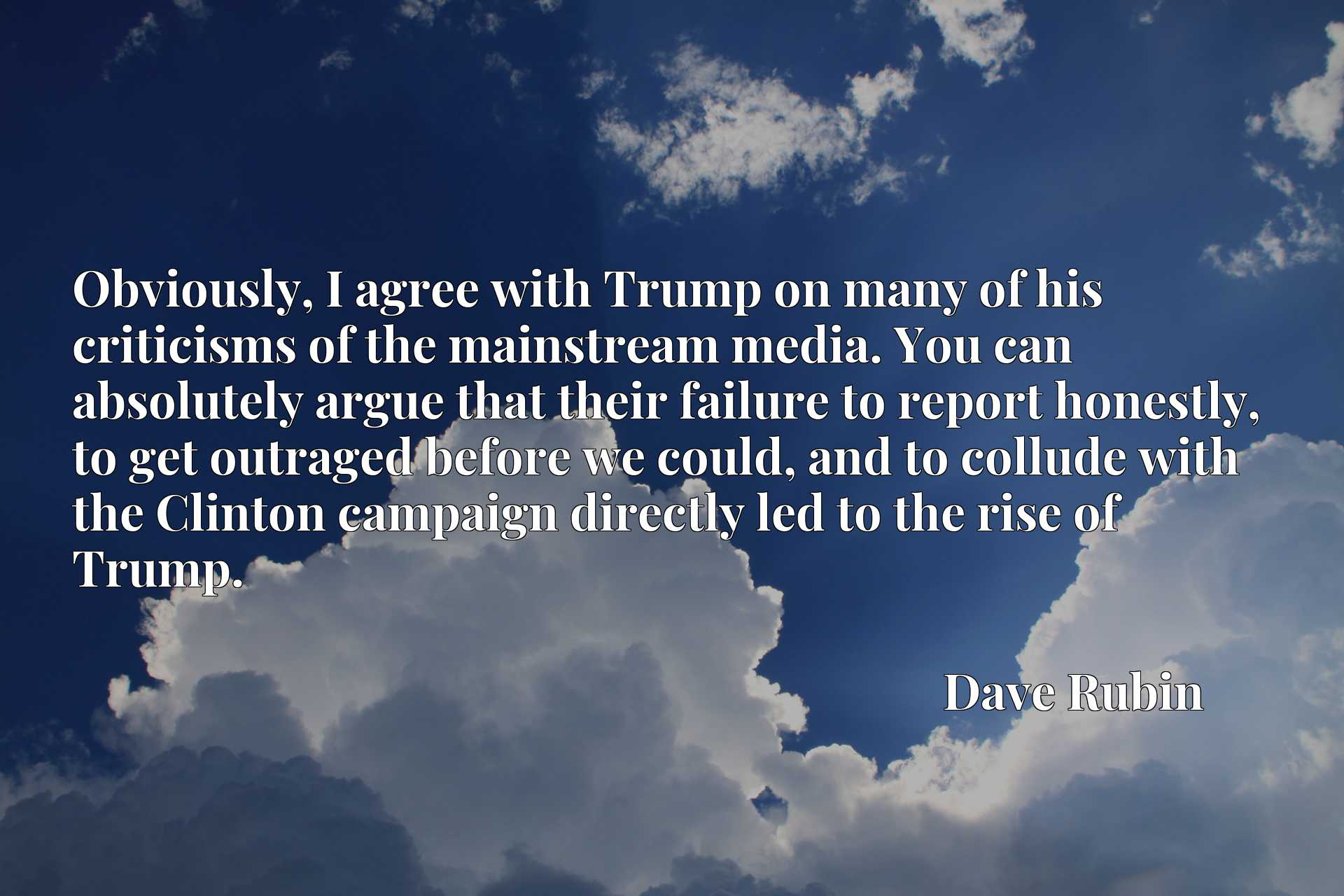 Obviously, I agree with Trump on many of his criticisms of the mainstream media. You can absolutely argue that their failure to report honestly, to get outraged before we could, and to collude with the Clinton campaign directly led to the rise of Trump.