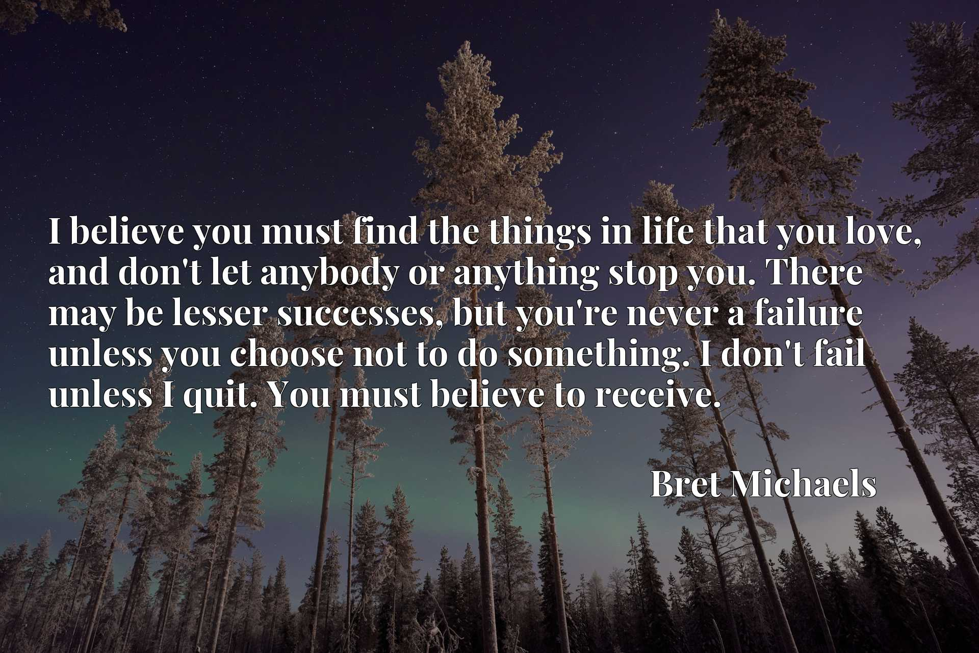 I believe you must find the things in life that you love, and don't let anybody or anything stop you. There may be lesser successes, but you're never a failure unless you choose not to do something. I don't fail unless I quit. You must believe to receive.