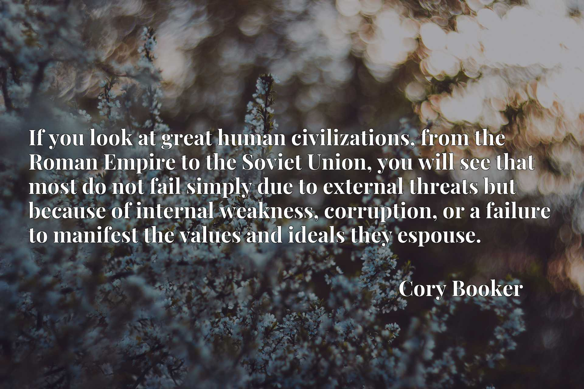 If you look at great human civilizations, from the Roman Empire to the Soviet Union, you will see that most do not fail simply due to external threats but because of internal weakness, corruption, or a failure to manifest the values and ideals they espouse.
