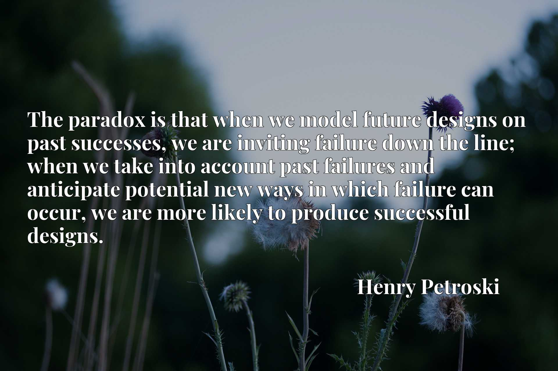 The paradox is that when we model future designs on past successes, we are inviting failure down the line; when we take into account past failures and anticipate potential new ways in which failure can occur, we are more likely to produce successful designs.